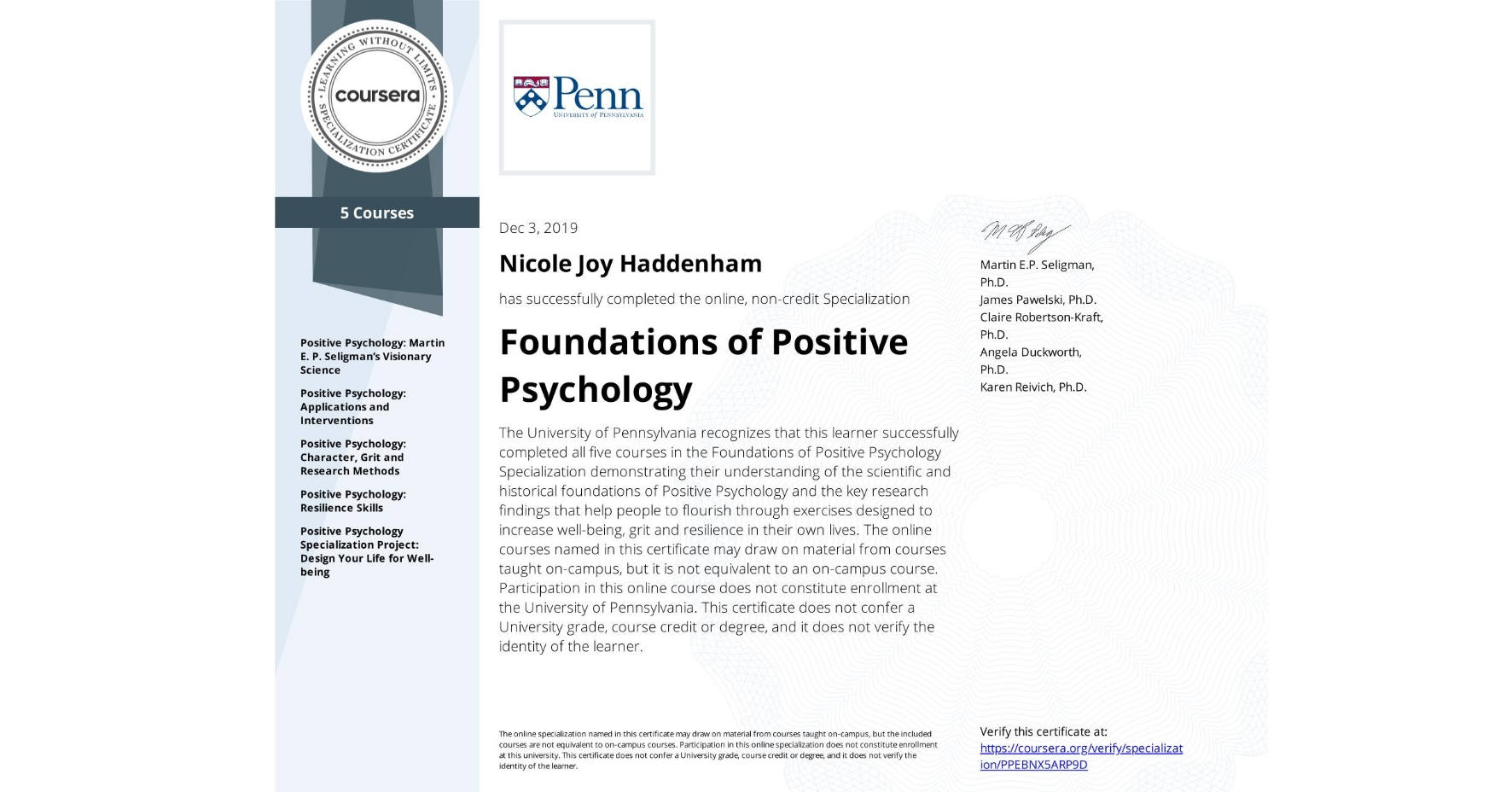 View certificate for Nicole Joy Haddenham, Foundations of Positive Psychology , offered through Coursera. The University of Pennsylvania recognizes that this learner successfully completed all five courses in the Foundations of Positive Psychology Specialization demonstrating their understanding of the scientific and historical foundations of Positive Psychology and the key research findings that help people to flourish through exercises designed to increase well-being, grit and resilience in their own lives. The online courses named in this certificate may draw on material from courses taught on-campus, but it is not equivalent to an on-campus course.  Participation in this online course does not constitute enrollment at the University of Pennsylvania. This certificate does not confer a University grade, course credit or degree, and it does not verify the identity of the learner.