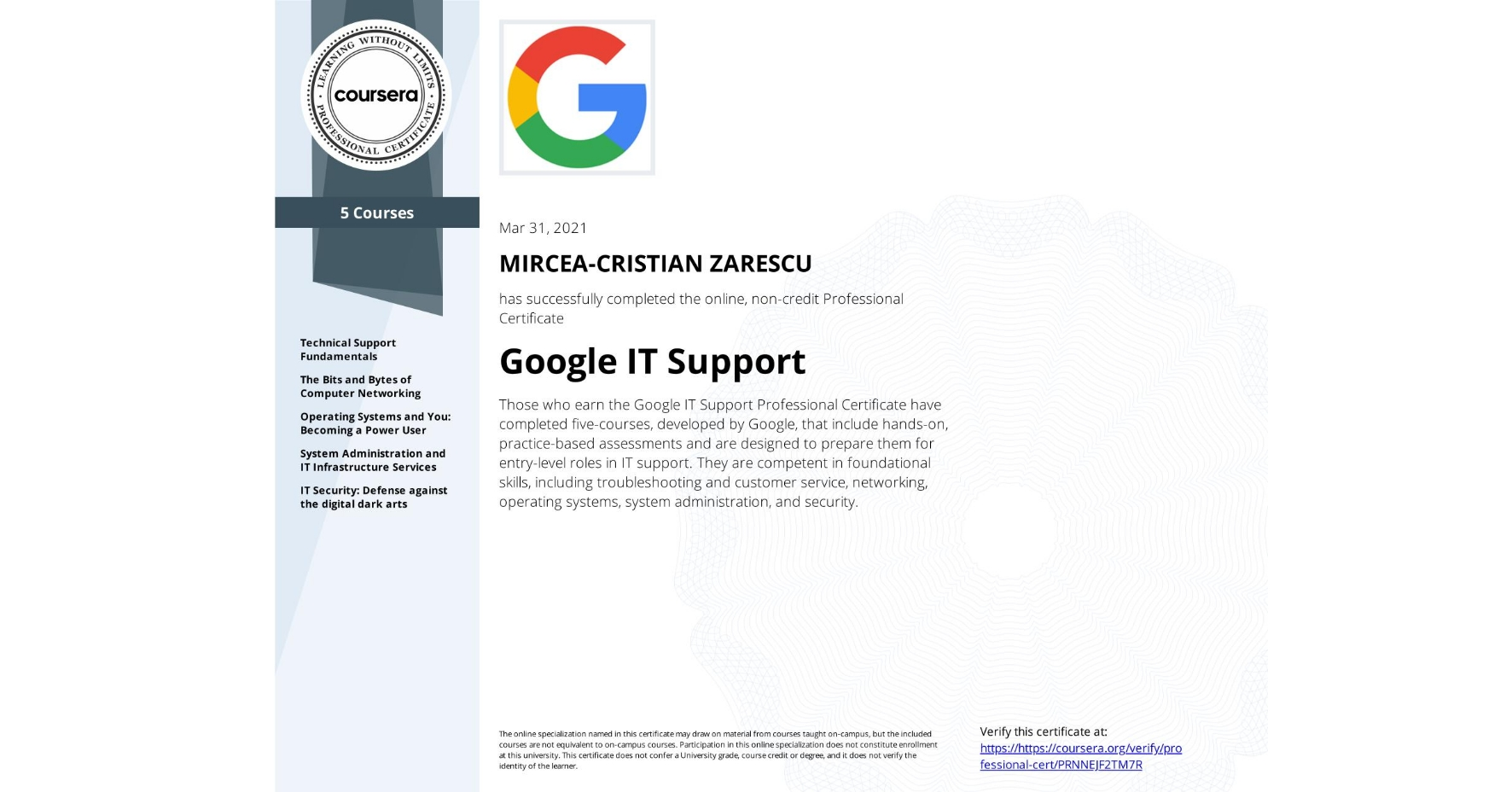 View certificate for MIRCEA-CRISTIAN ZARESCU, Google IT Support, offered through Coursera. Those who earn the Google IT Support Professional Certificate have completed five-courses, developed by Google, that include hands-on, practice-based assessments and are designed to prepare them for entry-level roles in IT support. They are competent in foundational skills, including troubleshooting and customer service, networking, operating systems, system administration, and security.