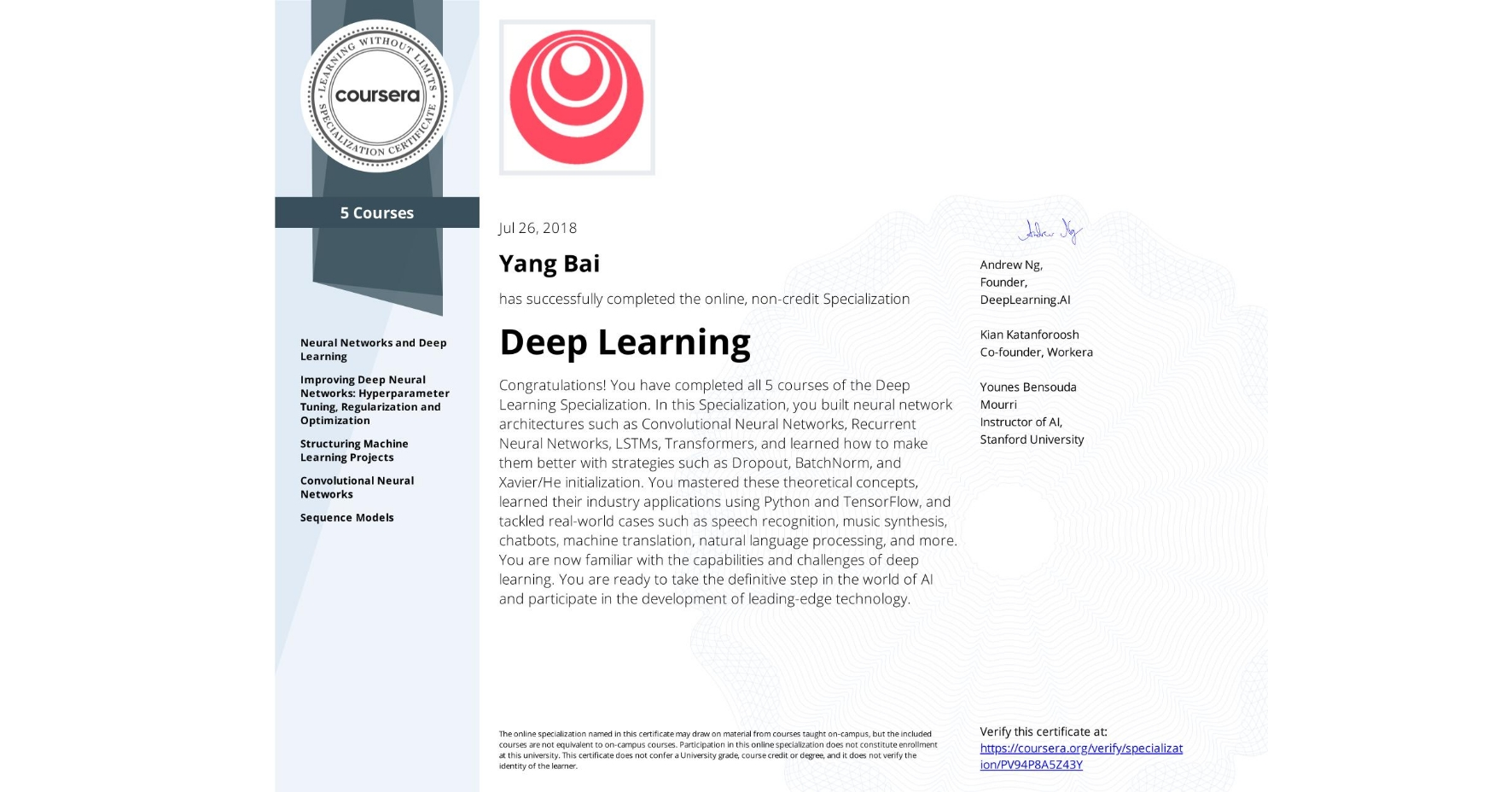 View certificate for Yang Bai, Deep Learning, offered through Coursera. Congratulations! You have completed all 5 courses of the Deep Learning Specialization.  In this Specialization, you built neural network architectures such as Convolutional Neural Networks, Recurrent Neural Networks, LSTMs, Transformers, and learned how to make them better with strategies such as Dropout, BatchNorm, and Xavier/He initialization. You mastered these theoretical concepts, learned their industry applications using Python and TensorFlow, and tackled real-world cases such as speech recognition, music synthesis, chatbots, machine translation, natural language processing, and more.  You are now familiar with the capabilities and challenges of deep learning. You are ready to take the definitive step in the world of AI and participate in the development of leading-edge technology.
