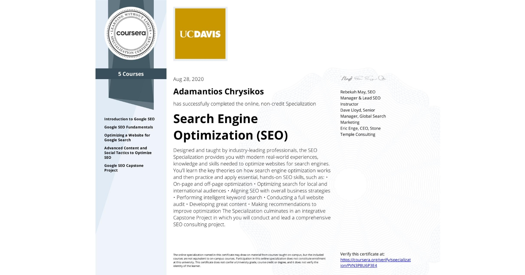 View certificate for Adamantios Chrysikos, Search Engine Optimization (SEO), offered through Coursera. Designed and taught by industry-leading professionals, the SEO Specialization provides you with modern real-world experiences, knowledge and skills needed to optimize websites for search engines.  You'll learn the key theories on how search engine optimization works and then practice and apply essential, hands-on SEO skills, such as:  • On-page and off-page optimization • Optimizing search for local and international audiences • Aligning SEO with overall business strategies • Performing intelligent keyword search • Conducting a full website audit • Developing great content • Making recommendations to improve optimization  The Specialization culminates in an integrative Capstone Project in which you will conduct and lead a comprehensive SEO consulting project.