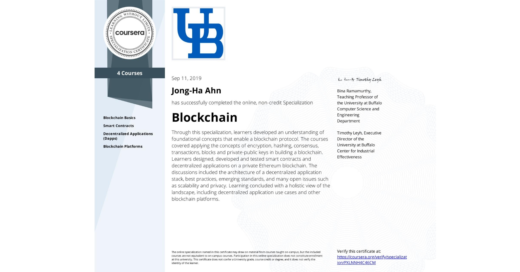 View certificate for Jong-Ha Ahn, Blockchain, offered through Coursera. Through this specialization, learners developed an understanding of foundational concepts that enable a blockchain protocol. The courses covered applying the concepts of encryption, hashing, consensus, transactions, blocks and private-public keys in building a blockchain. Learners designed, developed and tested smart contracts and decentralized applications on a private Ethereum blockchain. The discussions included the architecture of a decentralized application stack, best practices, emerging standards, and many open issues such as scalability and privacy. Learning concluded with a holistic view of the landscape, including decentralized application use cases and other blockchain platforms.