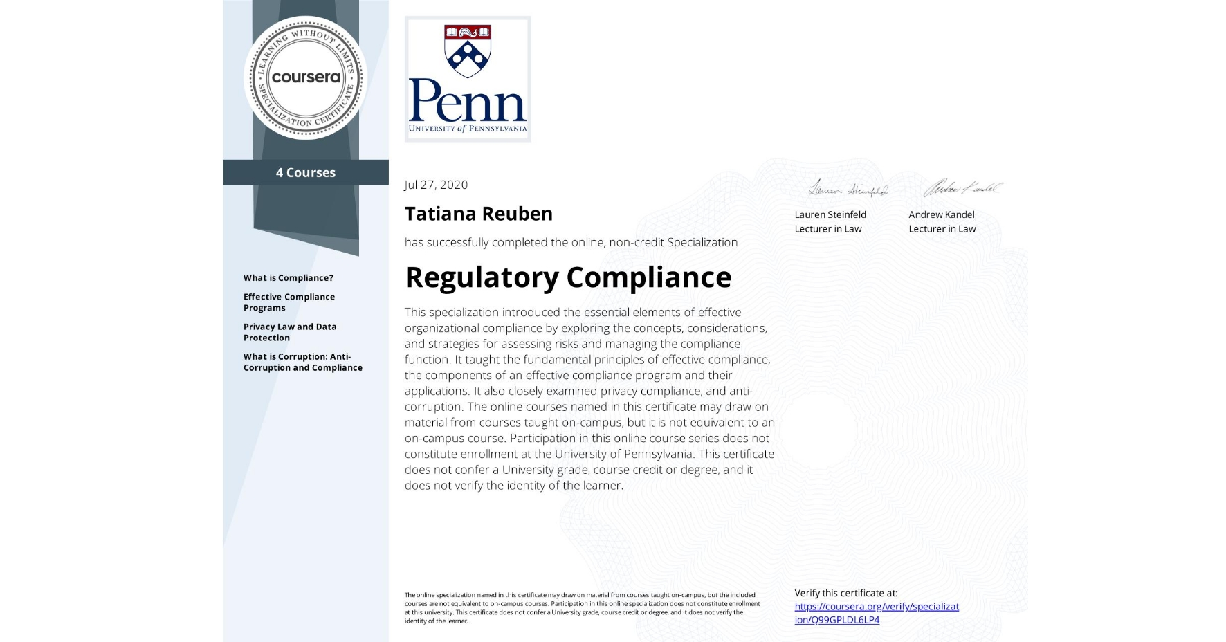 View certificate for Tatiana Reuben, Regulatory Compliance, offered through Coursera. This specialization introduced the essential elements of effective organizational compliance by exploring the concepts, considerations, and strategies for assessing risks and managing the compliance function. It taught the fundamental principles of effective compliance, the components of an effective compliance program and their applications. It also closely examined privacy compliance, and anti-corruption.   The online courses named in this certificate may draw on material from courses taught on-campus, but it is not equivalent to an on-campus course.  Participation in this online course series does not constitute enrollment at the University of Pennsylvania. This certificate does not confer a University grade, course credit or degree, and it does not verify the identity of the learner.