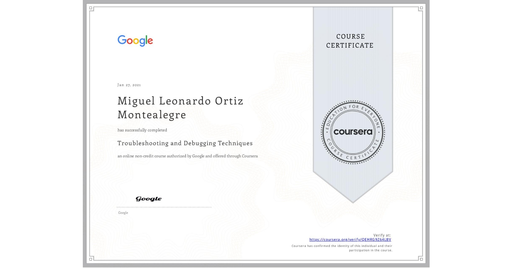 View certificate for Miguel Leonardo Ortiz Montealegre, Troubleshooting and Debugging Techniques, an online non-credit course authorized by Google and offered through Coursera