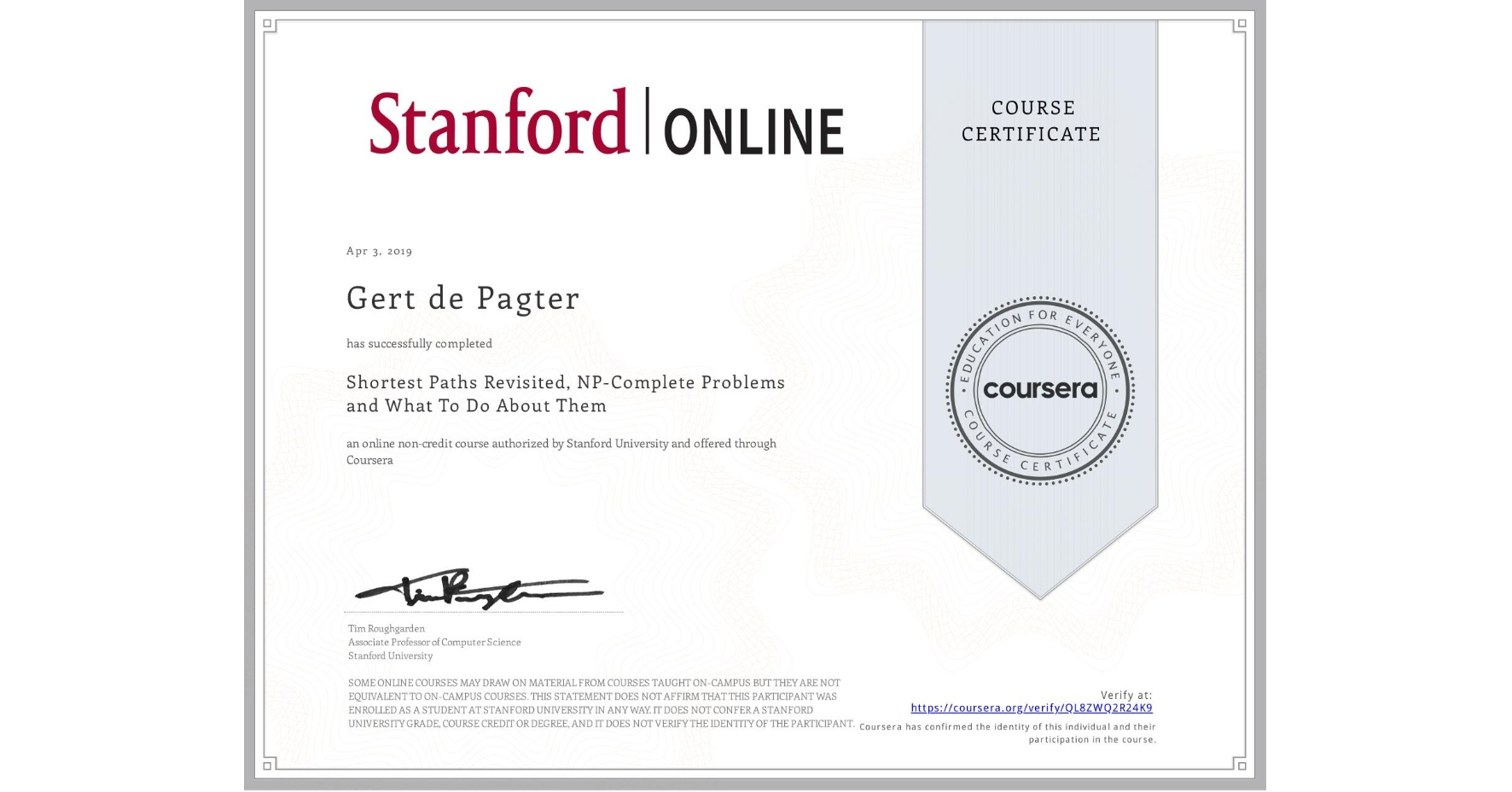 View certificate for Gert de Pagter, Shortest Paths Revisited, NP-Complete Problems and What To Do About Them, an online non-credit course authorized by Stanford University and offered through Coursera