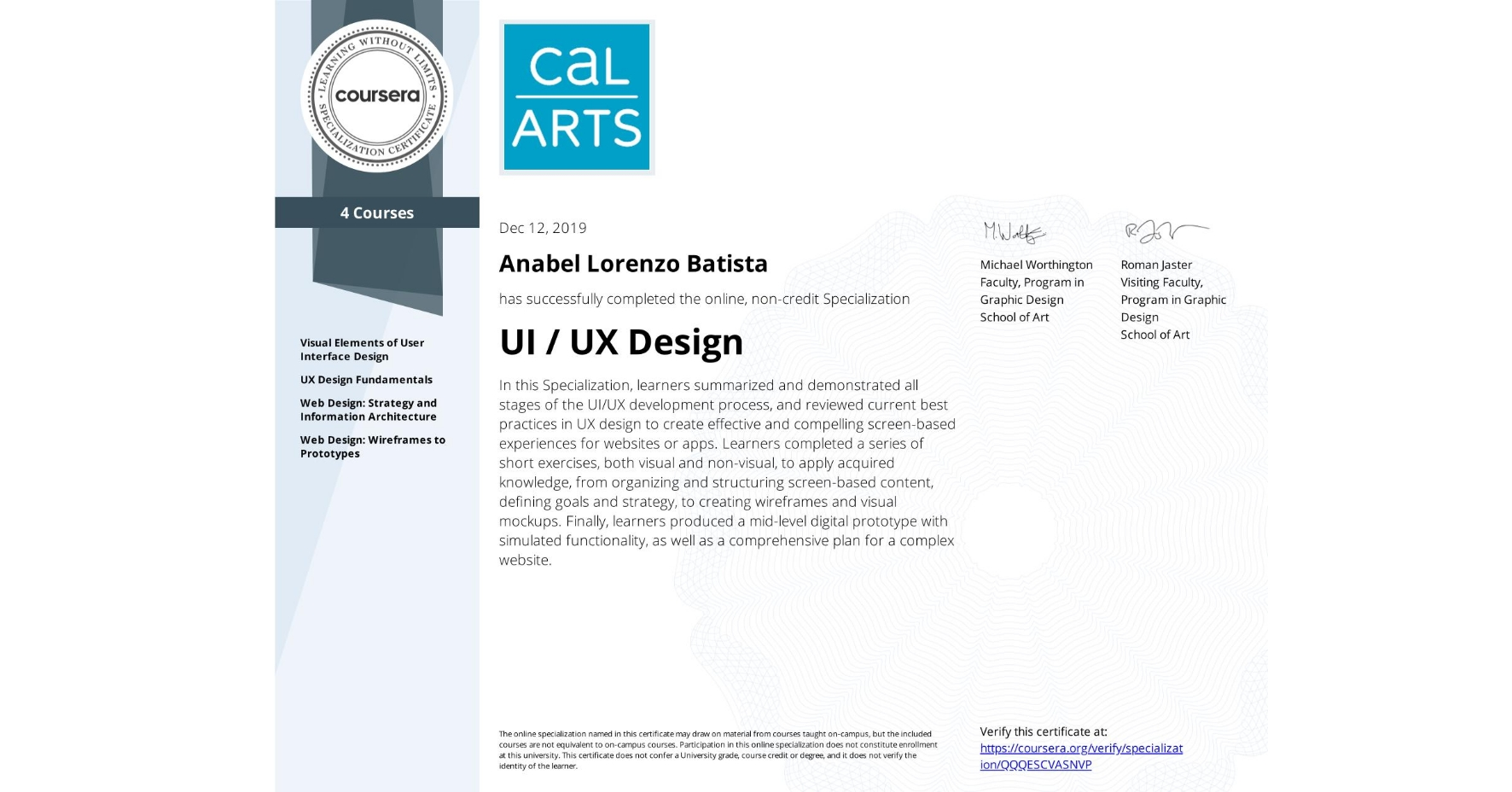 View certificate for Anabel Lorenzo Batista, UI / UX Design, offered through Coursera. In this Specialization, learners summarized and demonstrated all stages of the UI/UX development process, and reviewed current best practices in UX design to create effective and compelling screen-based experiences for websites or apps. Learners completed a series of short exercises, both visual and non-visual, to apply acquired knowledge, from organizing and structuring screen-based content, defining goals and strategy, to creating wireframes and visual mockups. Finally, learners produced a mid-level digital prototype with simulated functionality, as well as a comprehensive plan for a complex website.