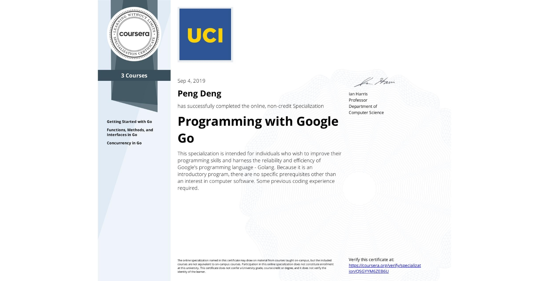 View certificate for Peng Deng, Programming with Google Go, offered through Coursera. This specialization is intended for individuals who wish to improve their programming skills and harness the reliability and efficiency of Google's programming language - Golang. Because it is an introductory program, there are no specific prerequisites other than an interest in computer software. Some previous coding experience required.