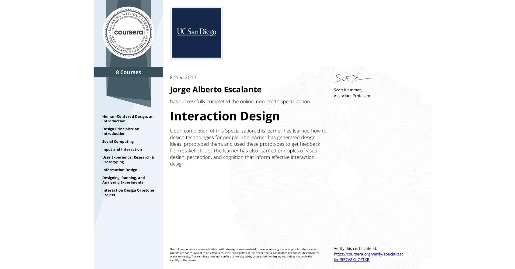 View certificate for Jorge Alberto Escalante, Interaction Design, offered through Coursera. Upon completion of this Specialization, this learner has learned how to design technologies for people. The learner has generated design ideas, prototyped them, and used these prototypes to get feedback from stakeholders. The learner has also learned principles of visual design, perception, and cognition that inform effective interaction design.