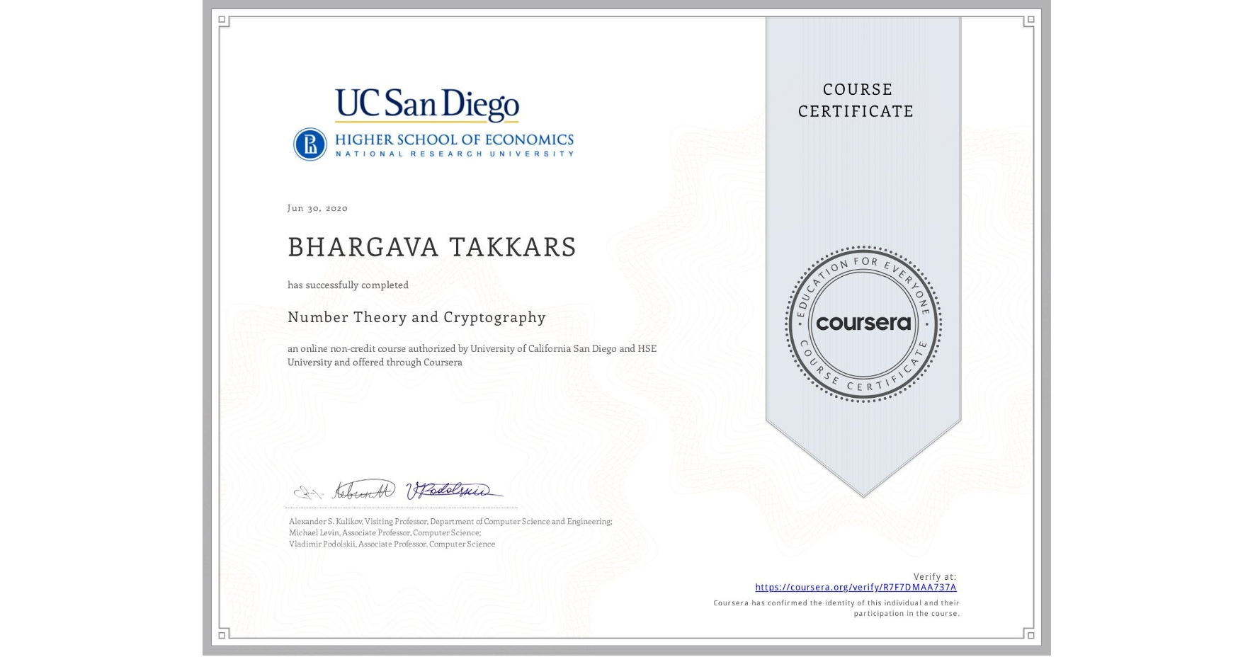 View certificate for BHARGAVA TAKKARS, Number Theory and Cryptography, an online non-credit course authorized by University of California San Diego & National Research University Higher School of Economics and offered through Coursera