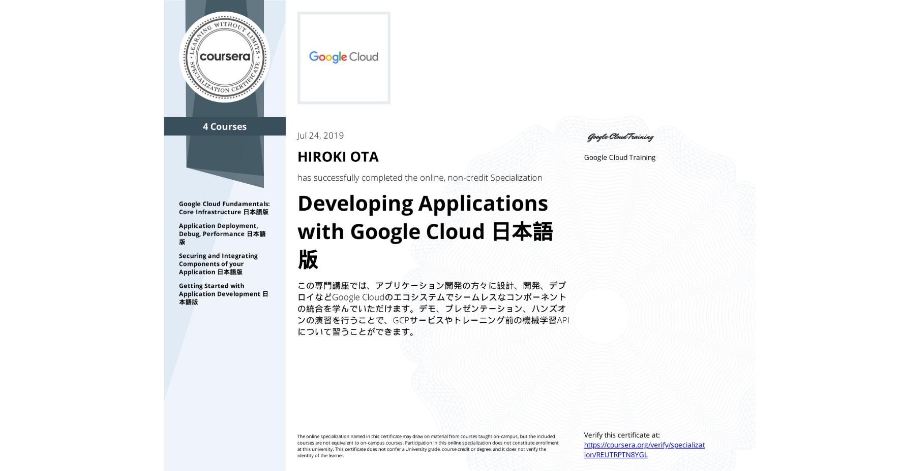 View certificate for HIROKI OTA, Developing Applications with Google Cloud Platform 日本語版, offered through Coursera. この専門講座では、アプリケーション開発の方々に設計、開発、デプロイなどGoogle Cloudのエコシステムでシームレスなコンポーネントの統合を学んでいただけます。デモ、プレゼンテーション、ハンズオンの演習を行うことで、GCPサービスやトレーニング前の機械学習API について習うことができます。