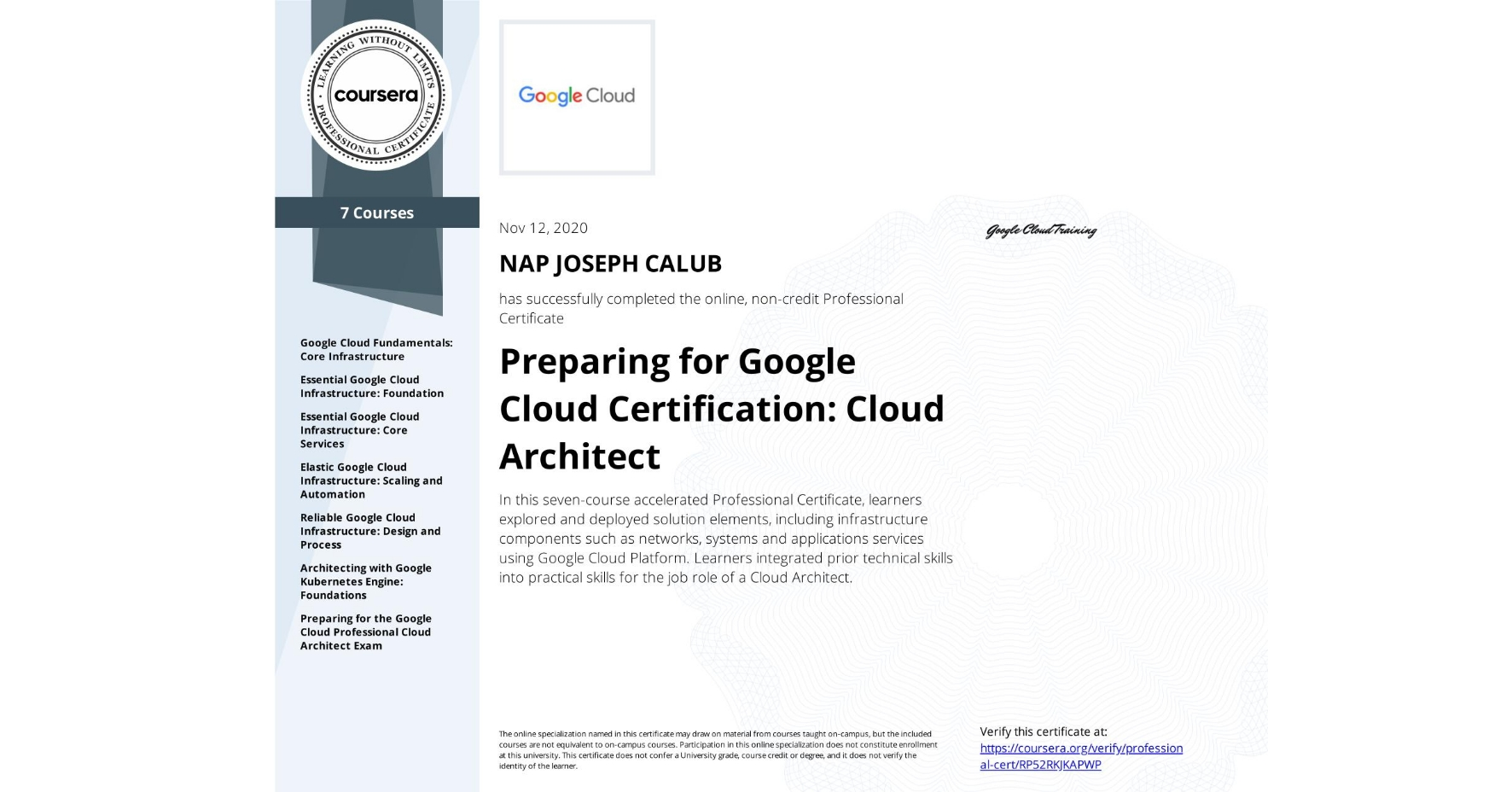 View certificate for NAP JOSEPH  CALUB, Preparing for Google Cloud Certification: Cloud Architect, offered through Coursera. In this seven-course accelerated Professional Certificate, learners explored and deployed solution elements, including infrastructure components such as networks, systems and applications services using Google Cloud Platform. Learners integrated prior technical skills into practical skills for the job role of a Cloud Architect.