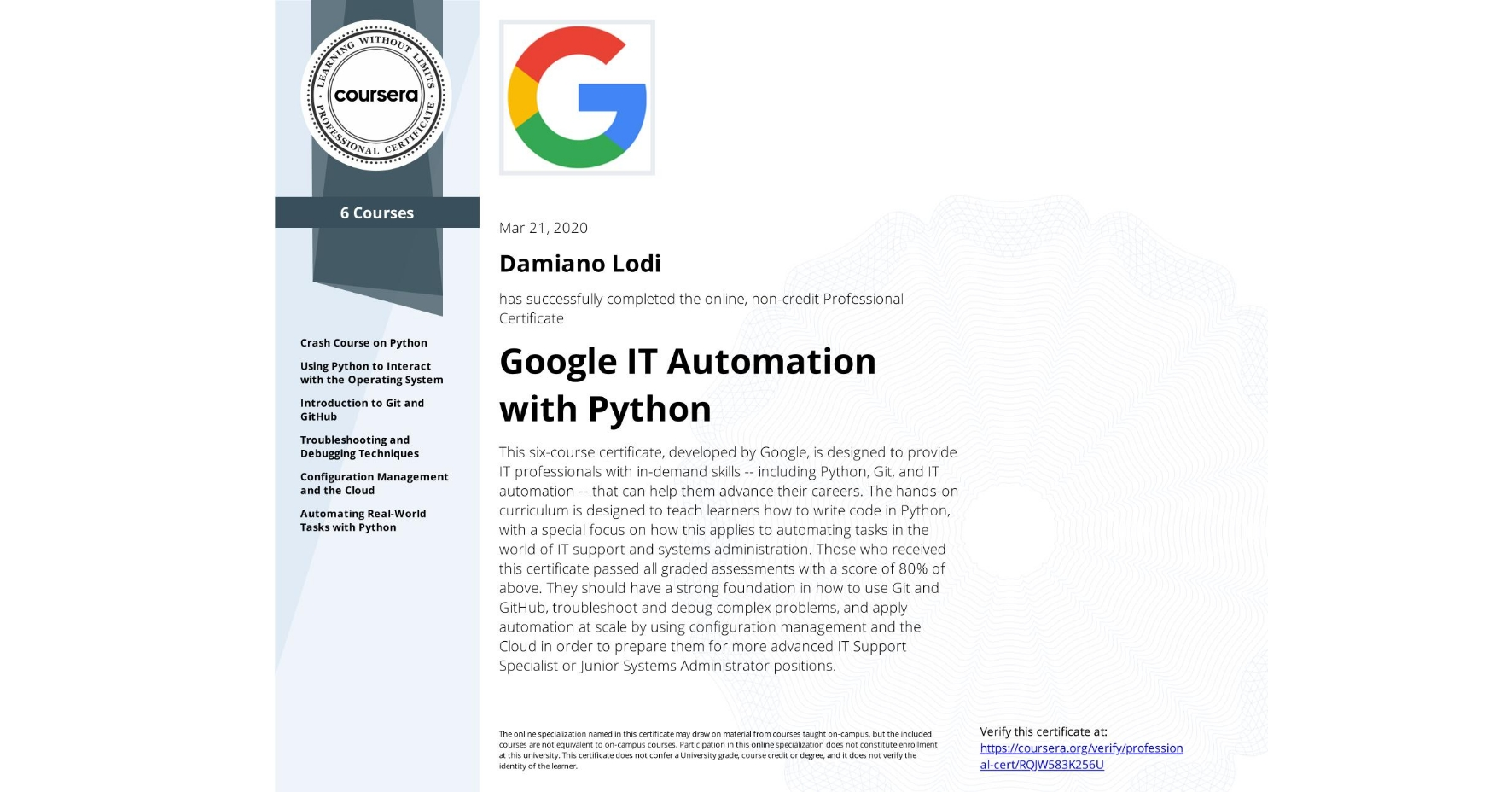 View certificate for Damiano Lodi, Google IT Automation with Python, offered through Coursera. This six-course certificate, developed by Google, is designed to provide IT professionals with in-demand skills -- including Python, Git, and IT automation -- that can help them advance their careers. The hands-on curriculum is designed to teach learners how to write code in Python, with a special focus on how this applies to automating tasks in the world of IT support and systems administration.   Those who received this certificate passed all graded assessments with a score of 80% of above. They should have a strong foundation in how to use Git and GitHub, troubleshoot and debug complex problems, and apply automation at scale by using configuration management and the Cloud in order to prepare them for more advanced IT Support Specialist or Junior Systems Administrator positions.
