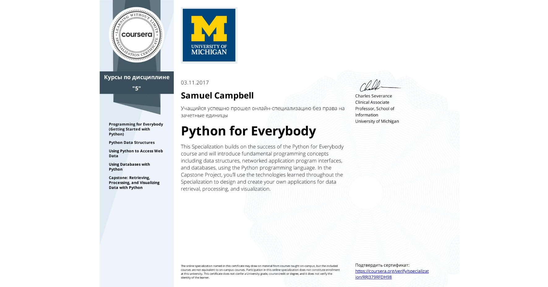 View certificate for Samuel Campbell , Python for Everybody, offered through Coursera. This Specialization builds on the success of the Python for Everybody course and will introduce fundamental programming concepts including data structures, networked application program interfaces, and databases, using the Python programming language. In the Capstone Project, you'll use the technologies learned throughout the Specialization to design and create your own applications for data retrieval, processing, and visualization.