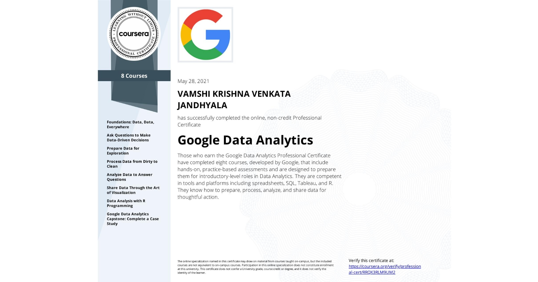 View certificate for VAMSHI KRISHNA VENKATA JANDHYALA, Google Data Analytics, offered through Coursera. Those who earn the Google Data Analytics Professional Certificate have completed eight courses, developed by Google, that include hands-on, practice-based assessments and are designed to prepare them for introductory-level roles in Data Analytics. They are competent in tools and platforms including spreadsheets, SQL, Tableau, and R. They know how to prepare, process, analyze, and share data for thoughtful action.