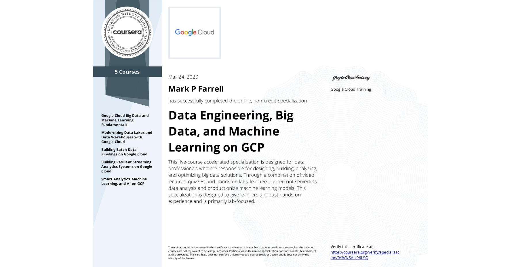 View certificate for Mark P Farrell, Data Engineering, Big Data, and Machine Learning on GCP, offered through Coursera. This five-course accelerated specialization is designed for data professionals who are responsible for designing, building, analyzing, and optimizing big data solutions. Through a combination of video lectures, quizzes, and hands-on labs, learners carried out serverless data analysis and productionize machine learning models. This specialization is designed to give learners a robust hands-on experience and is primarily lab-focused.