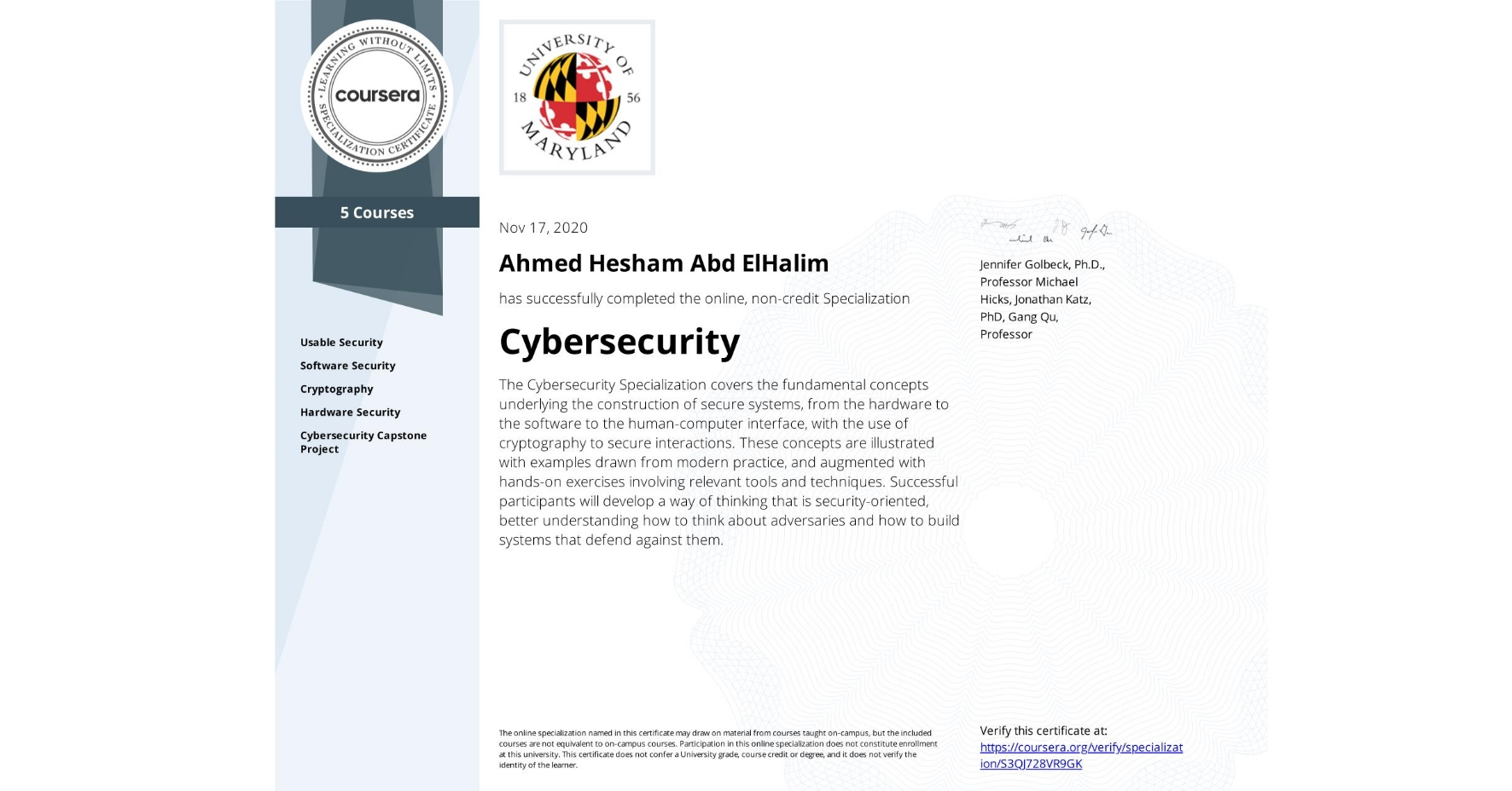 View certificate for Ahmed Hesham Abd ElHalim, Cybersecurity, offered through Coursera. The Cybersecurity Specialization covers the fundamental concepts underlying the construction of secure systems, from the hardware to the software to the human-computer interface, with the use of cryptography to secure interactions. These concepts are illustrated with examples drawn from modern practice, and augmented with hands-on exercises involving relevant tools and techniques. Successful participants will develop a way of thinking that is security-oriented, better understanding how to think about adversaries and how to build systems that defend against them.