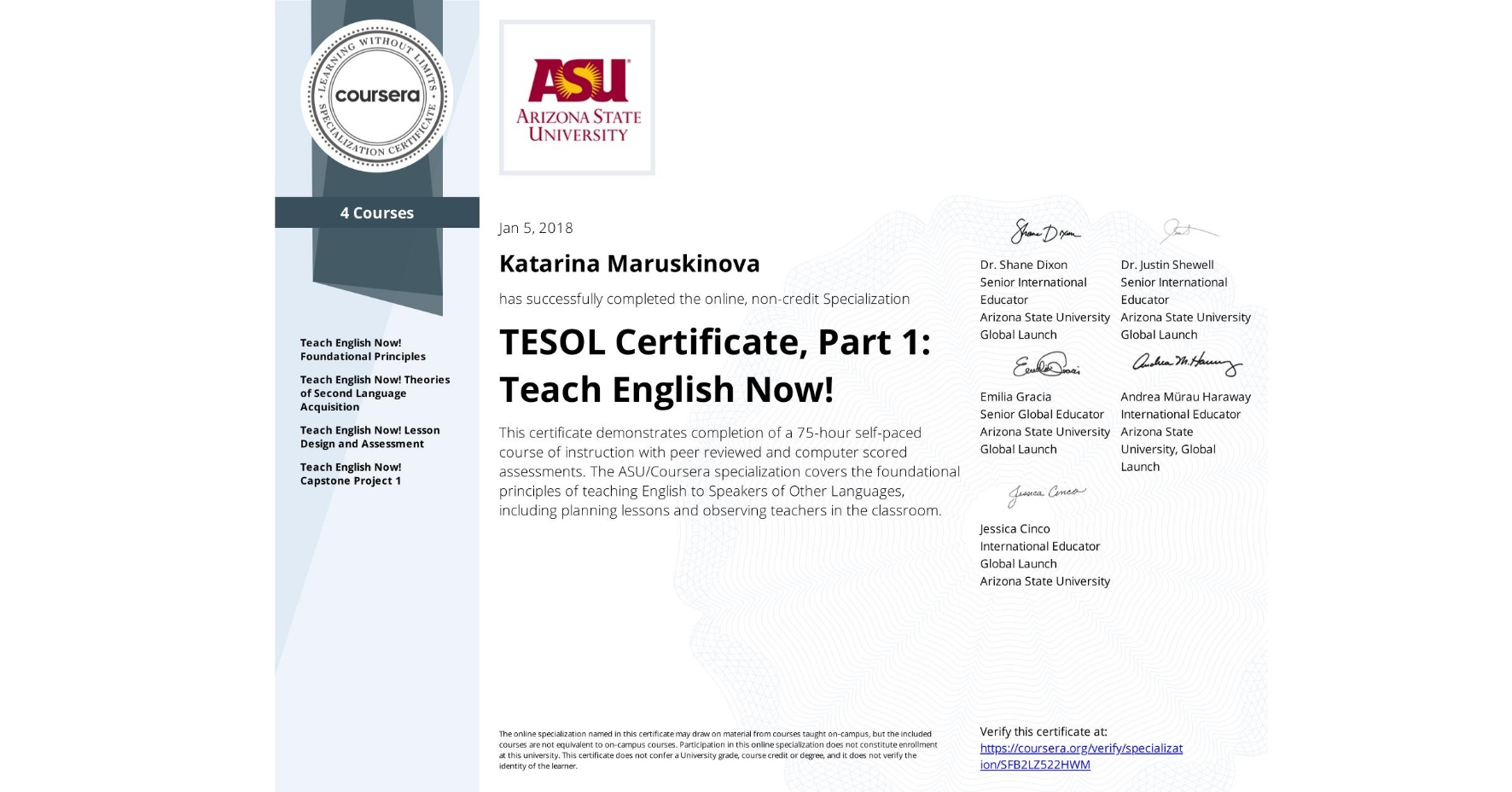 View certificate for Katarina Maruskinova, TESOL Certificate, Part 1: Teach English Now!, offered through Coursera. This certificate demonstrates completion of a 75-hour self-paced course of instruction with peer reviewed and computer scored assessments.  The ASU/Coursera specialization covers the foundational principles of teaching English to Speakers of Other Languages, including planning lessons and observing teachers in the classroom.