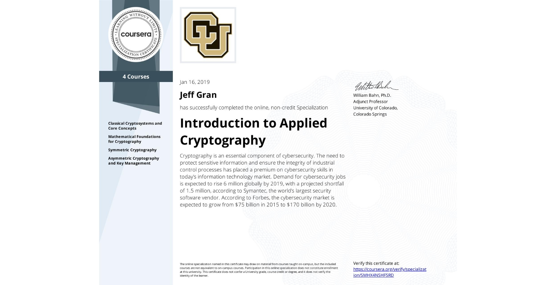 View certificate for Jeff Gran, Introduction to Applied Cryptography, offered through Coursera. Cryptography is an essential component of cybersecurity. The need to protect sensitive information and ensure the integrity of industrial control processes has placed a premium on cybersecurity skills in today's information technology market. Demand for cybersecurity jobs is expected to rise 6 million globally by 2019, with a projected shortfall of 1.5 million, according to Symantec, the world's largest security software vendor. According to Forbes, the cybersecurity market is expected to grow from $75 billion in 2015 to $170 billion by 2020.