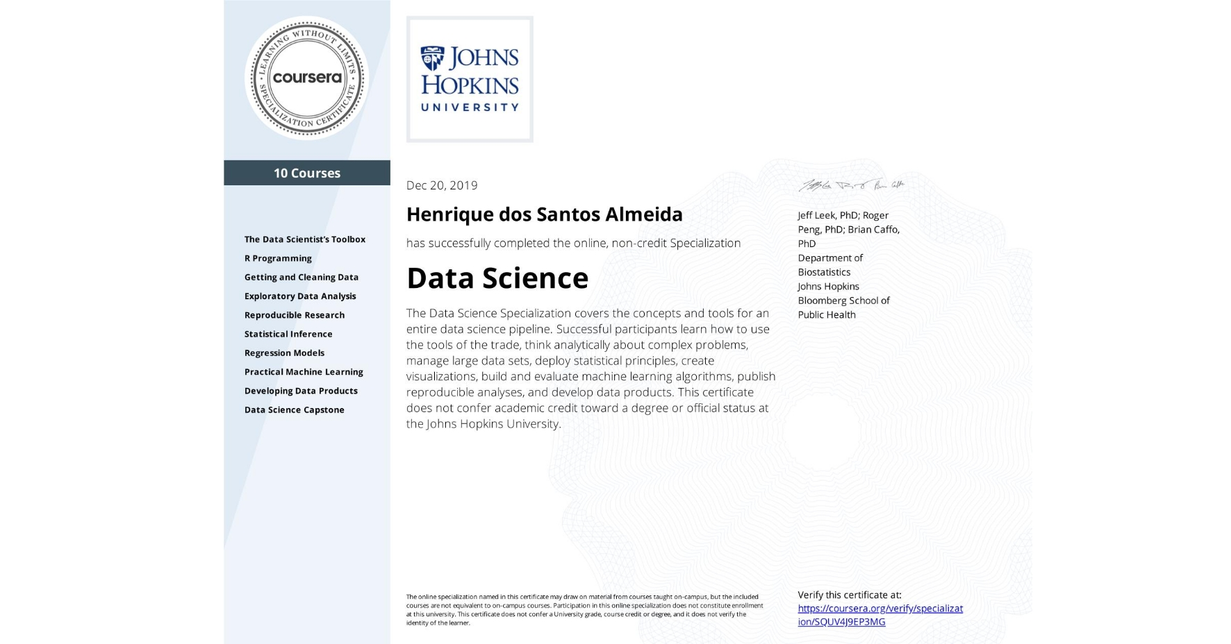 View certificate for Henrique dos Santos Almeida, Data Science, offered through Coursera. The Data Science Specialization covers the concepts and tools for an entire data science pipeline. Successful participants learn how to use the tools of the trade, think analytically about complex problems, manage large data sets, deploy statistical principles, create visualizations, build and evaluate machine learning algorithms, publish reproducible analyses, and develop data products.    This certificate does not confer academic credit toward a degree or official status at the Johns Hopkins University.