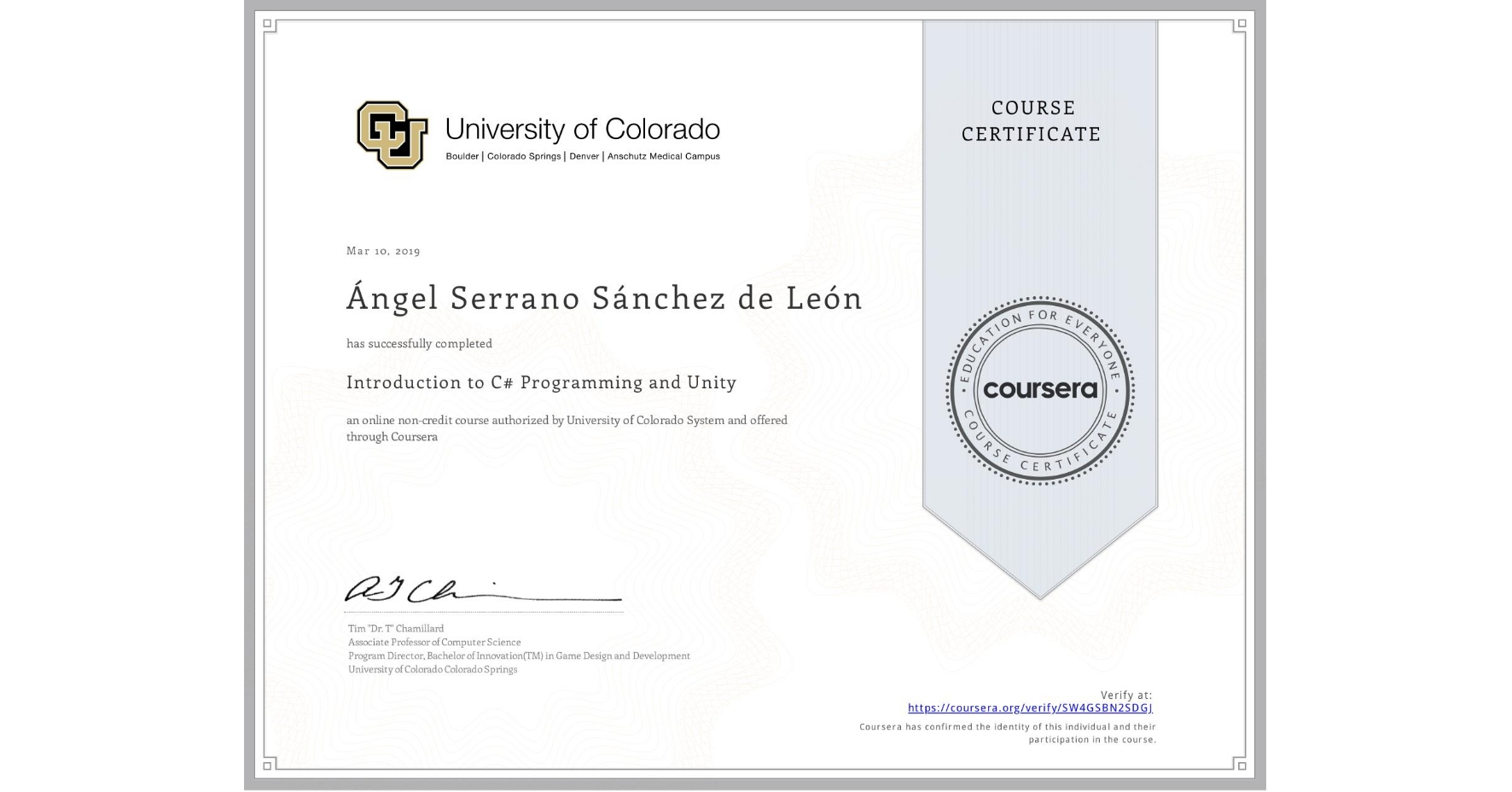 View certificate for Ángel Serrano Sánchez de León, Introduction to C# Programming and Unity, an online non-credit course authorized by University of Colorado System and offered through Coursera