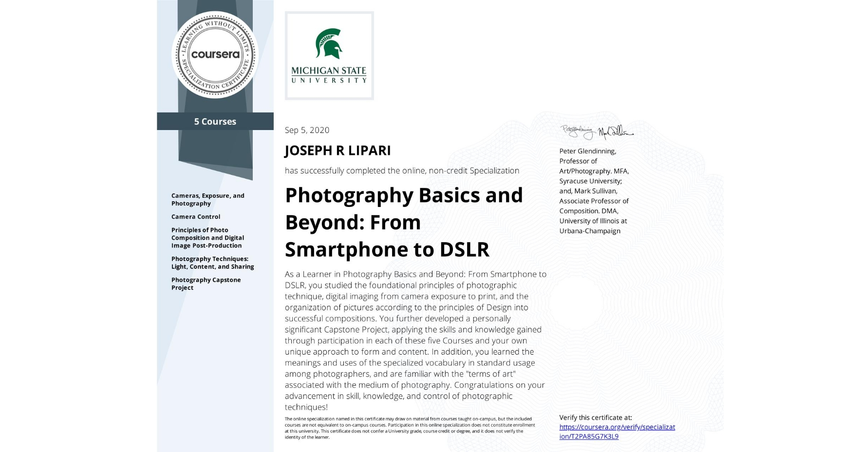 """View certificate for JOSEPH R  LIPARI, Photography Basics and Beyond: From Smartphone to DSLR, offered through Coursera. As a Learner in Photography Basics and Beyond: From Smartphone to DSLR, you studied the foundational principles of photographic technique, digital imaging from camera exposure to print, and  the organization of pictures according to the principles of Design into successful compositions.      You further developed a personally significant Capstone Project, applying the skills and knowledge gained through participation in each of these five Courses and your own unique approach to form and content.  In addition, you learned the meanings and uses of the specialized vocabulary in standard usage among photographers, and are familiar with the """"terms of art"""" associated with the medium of photography.  Congratulations on your advancement in skill, knowledge, and control of photographic techniques!"""