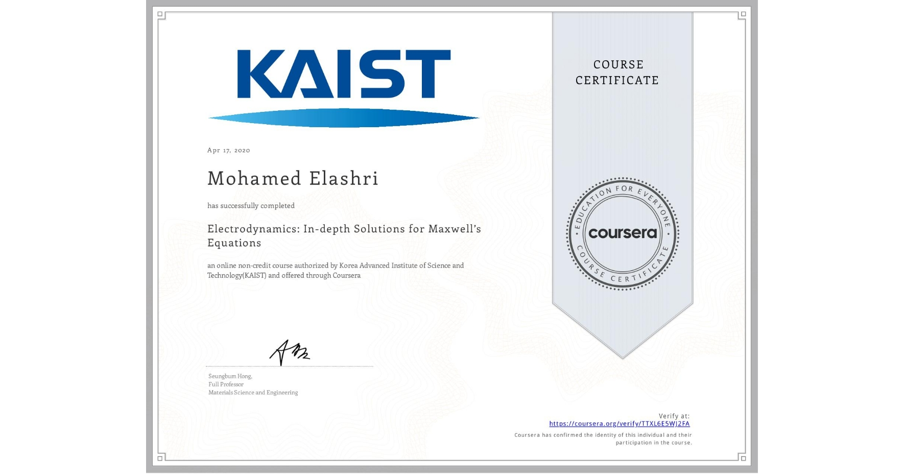 View certificate for Mohamed Elashri, Electrodynamics: In-depth Solutions for Maxwell's Equations, an online non-credit course authorized by Korea Advanced Institute of Science and Technology(KAIST) and offered through Coursera