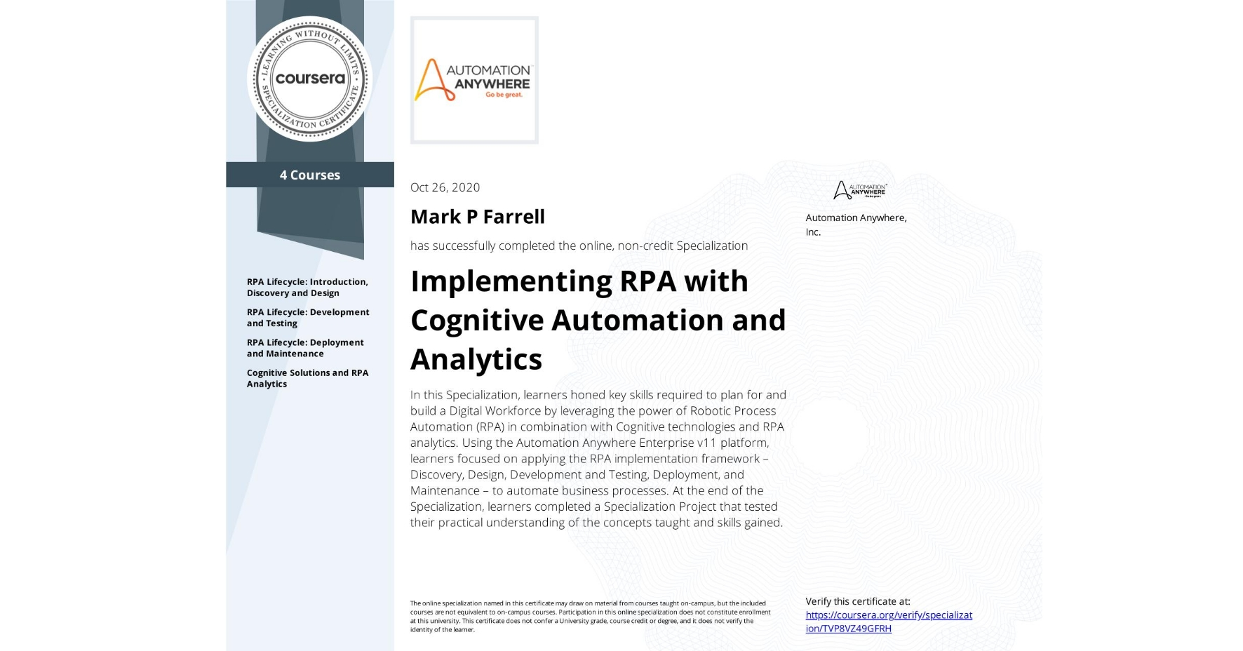 View certificate for Mark P Farrell, Implementing RPA with Cognitive Automation and Analytics, offered through Coursera. In this Specialization, learners honed key skills required to plan for and build a Digital Workforce by leveraging the power of Robotic Process Automation (RPA) in combination with Cognitive technologies and RPA analytics. Using the Automation Anywhere Enterprise v11 platform, learners focused on applying the RPA implementation framework – Discovery, Design, Development and Testing, Deployment, and Maintenance – to automate business processes. At the end of the Specialization, learners completed a Specialization Project that tested their practical understanding of the concepts taught and skills gained.