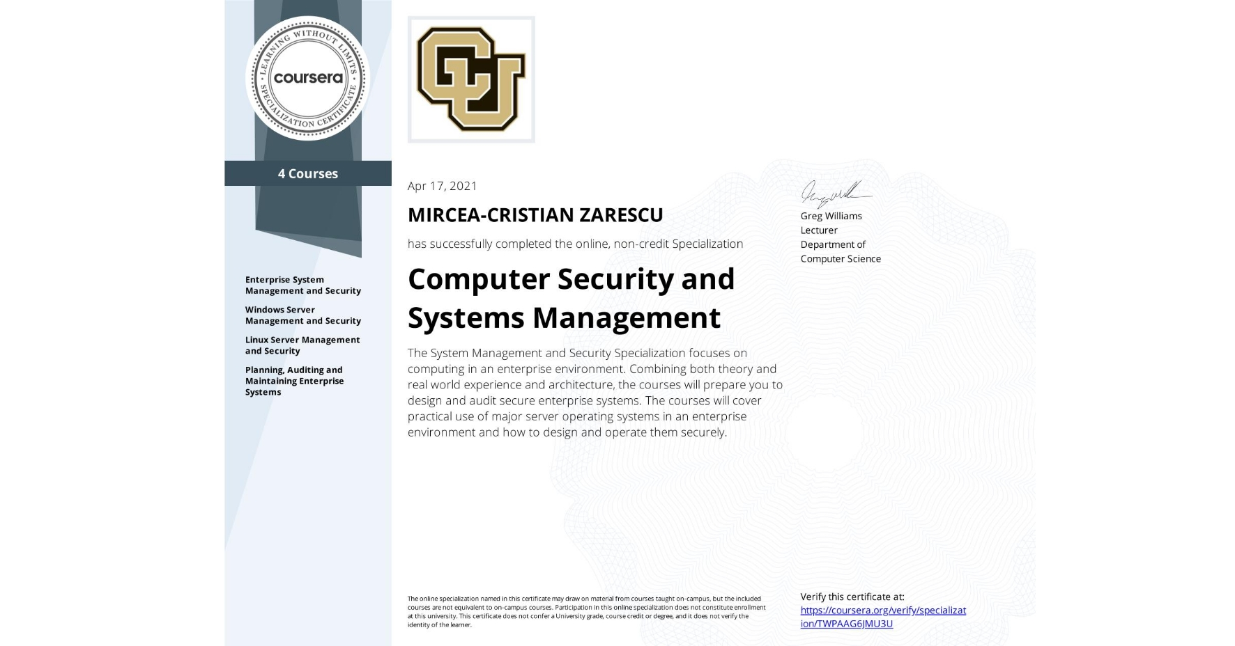 View certificate for MIRCEA-CRISTIAN ZARESCU, Computer Security and Systems Management, offered through Coursera. The System Management and Security Specialization focuses on computing in an enterprise environment. Combining both theory and real world experience and architecture, the courses will prepare you to design and audit secure enterprise systems. The courses will cover practical use of major server operating systems in an enterprise environment and how to design and operate them securely.