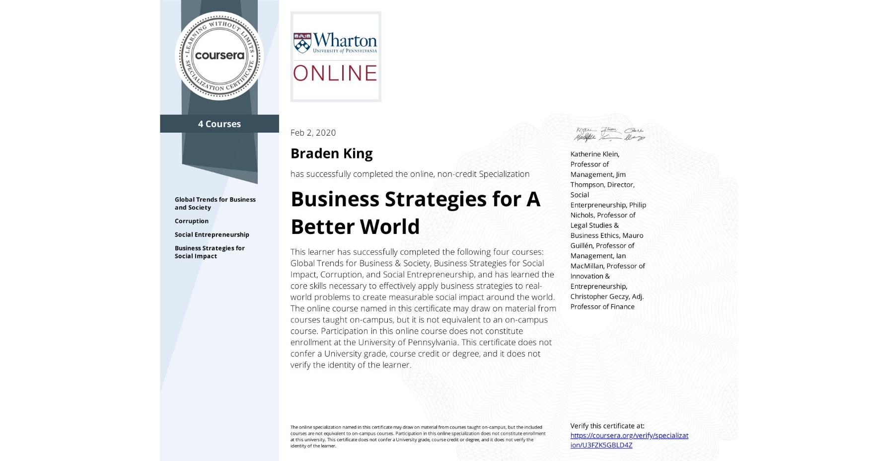 View certificate for Braden King, Business Strategies for A Better World, offered through Coursera. This learner has successfully completed the following four courses: Global Trends for Business & Society, Business Strategies for Social Impact, Corruption, and Social Entrepreneurship, and has learned the core skills necessary to effectively apply business strategies to real-world problems to create measurable social impact around the world.   The online course named in this certificate may draw on material from courses taught on-campus, but it is not equivalent to an on-campus course. Participation in this online course does not constitute enrollment at the University of Pennsylvania. This certificate does not confer a University grade, course credit or degree, and it does not verify the identity of the learner.