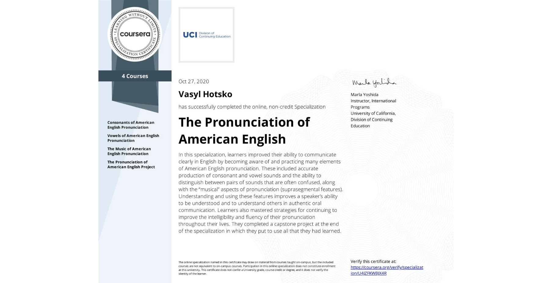 """View certificate for Vasyl Hotsko, The Pronunciation of American English, offered through Coursera. In this specialization, learners improved their ability to communicate clearly in English by becoming aware of and practicing many elements of American English pronunciation. These included accurate production of consonant and vowel sounds and the ability to distinguish between pairs of sounds that are often confused, along with the """"musical"""" aspects of pronunciation (suprasegmental features).  Understanding and using these features improves a speaker's ability to be understood and to understand others in authentic oral communication. Learners also mastered strategies for continuing to improve the intelligibility and fluency of their pronunciation throughout their lives. They completed a capstone project at the end of the specialization in which they put to use all that they had learned."""