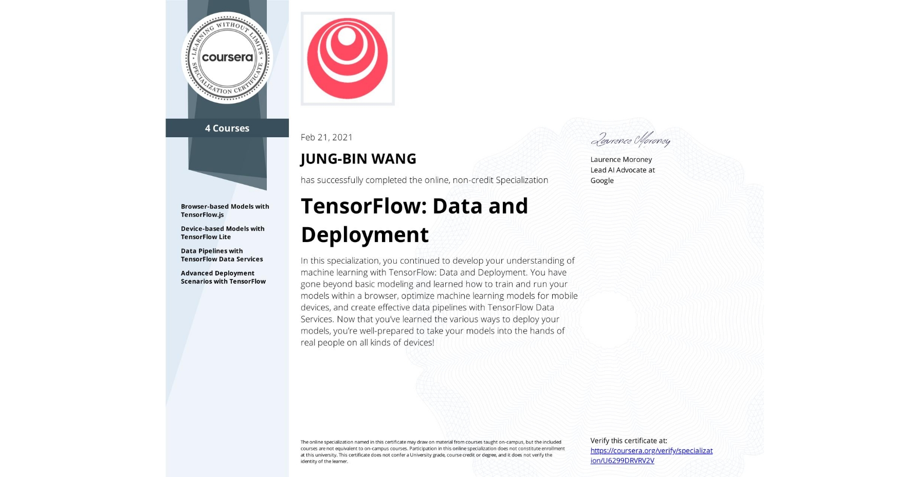 View certificate for JUNG-BIN WANG, TensorFlow: Data and Deployment, offered through Coursera. In this specialization, you continued to develop your understanding of machine learning with TensorFlow: Data and Deployment. You have gone beyond basic modeling and learned how to train and run your models within a browser, optimize machine learning models for mobile devices, and create effective data pipelines with TensorFlow Data Services. Now that you've learned the various ways to deploy your models, you're well-prepared to take your models into the hands of real people on all kinds of devices!