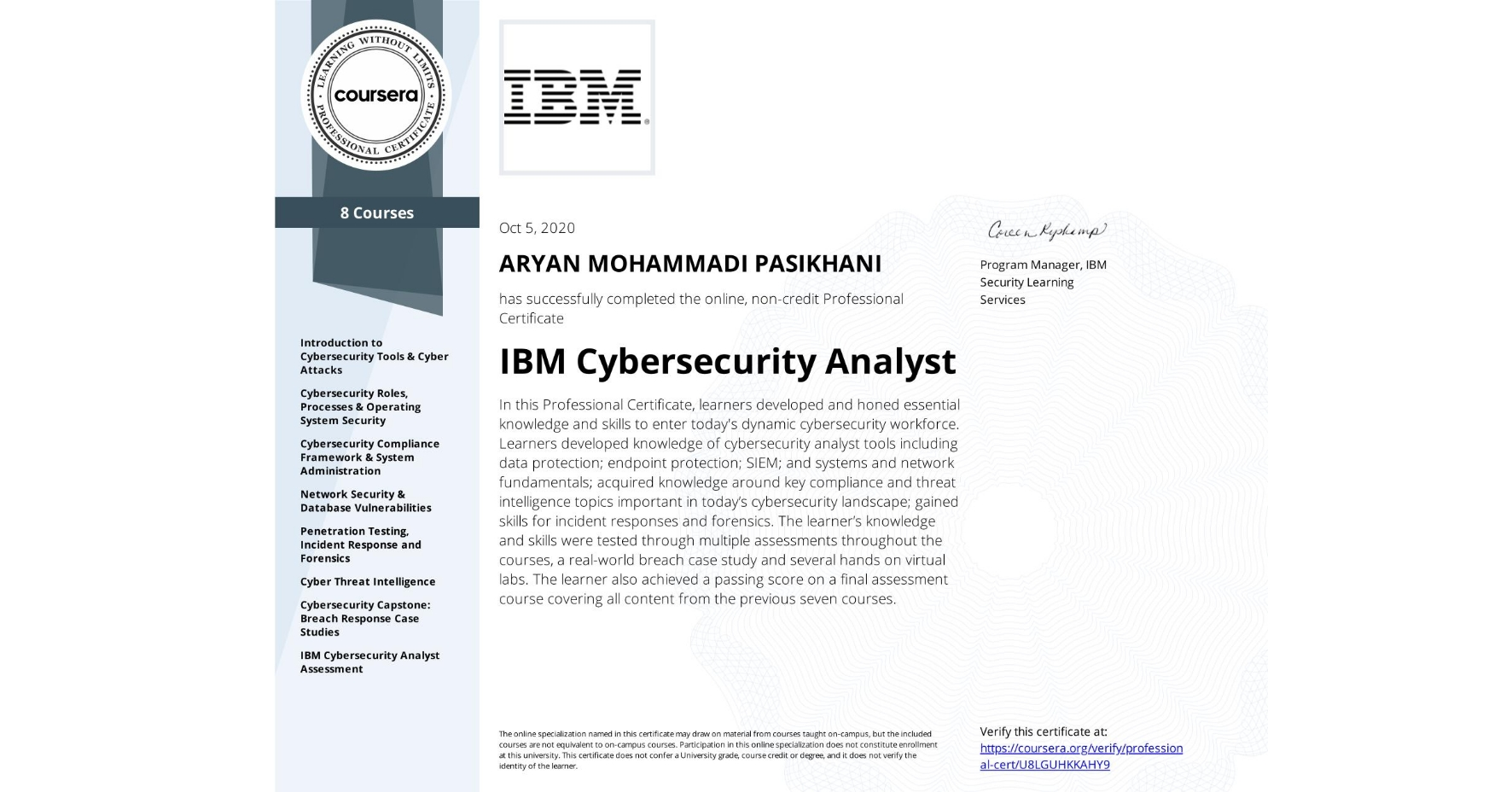 View certificate for ARYAN MOHAMMADI PASIKHANI, IBM Cybersecurity Analyst, offered through Coursera. In this Professional Certificate, learners developed and honed essential knowledge and skills to enter today's dynamic cybersecurity workforce.  Learners developed knowledge of cybersecurity analyst tools including data protection; endpoint protection; SIEM; and systems and network fundamentals; acquired knowledge around key compliance and threat intelligence topics important in today's cybersecurity landscape; gained skills for incident responses and forensics.  The learner's knowledge and skills were tested through multiple assessments throughout the courses, a real-world breach case study and several hands on virtual labs.  The learner also achieved a passing score on a final assessment course covering all content from the previous seven courses.