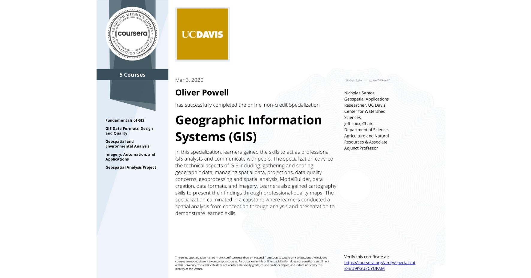 View certificate for Oliver Powell, Geographic Information Systems  (GIS), offered through Coursera. In this specialization, learners gained the skills to act as professional GIS analysts and communicate with peers. The specialization covered the technical aspects of GIS including: gathering and sharing geographic data, managing spatial data, projections, data quality concerns, geoprocessing and spatial analysis, ModelBuilder, data creation, data formats, and imagery. Learners also gained cartography skills to present their findings through professional-quality maps. The specialization culminated in a capstone where learners conducted a spatial analysis from conception through analysis and presentation to demonstrate learned skills.