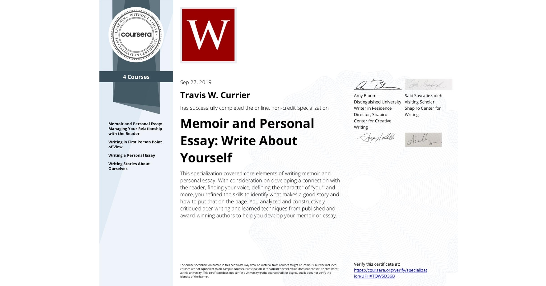 "View certificate for Travis W. Currier, Memoir and Personal Essay: Write About Yourself, offered through Coursera. This specialization covered core elements of writing memoir and personal essay. With consideration on developing a connection with the reader, finding your voice, defining the character of ""you"", and more, you refined the skills to identify what makes a good story and how to put that on the page. You analyzed and constructively critiqued peer writing and learned techniques from published and award-winning authors to help you develop your memoir or essay."