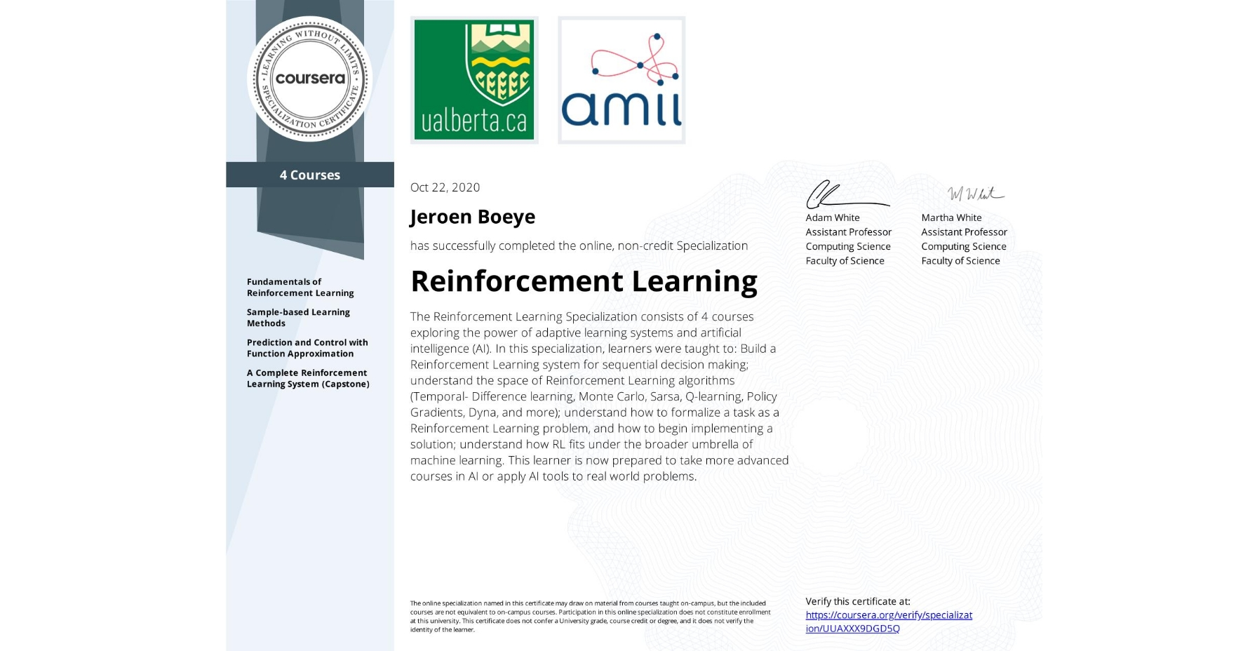 View certificate for Jeroen Boeye, Reinforcement Learning, offered through Coursera. The Reinforcement Learning Specialization consists of 4 courses exploring the power of adaptive learning systems and artificial intelligence (AI).  In this specialization, learners were taught to:  Build a Reinforcement Learning system for sequential decision making; understand the space of Reinforcement Learning algorithms (Temporal- Difference learning, Monte Carlo, Sarsa, Q-learning, Policy Gradients, Dyna, and more); understand how to formalize a task as a Reinforcement Learning problem, and how to begin implementing a solution; understand how RL fits under the broader umbrella of machine learning.  This learner is now prepared to take more advanced courses in AI or apply AI tools to real world problems.