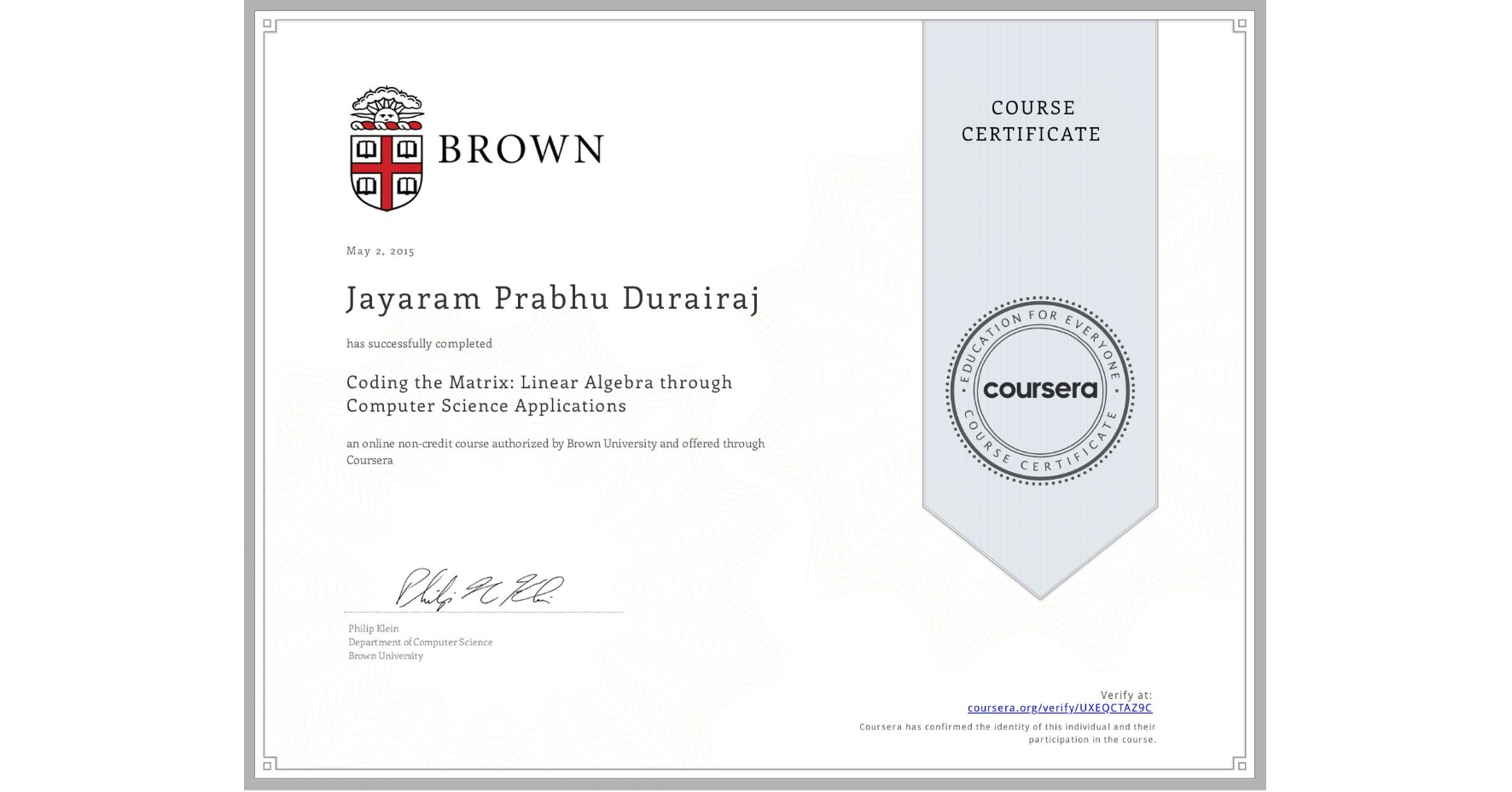 View certificate for Jayaram Prabhu  Durairaj, Coding the Matrix: Linear Algebra through Computer Science Applications, an online non-credit course authorized by Brown University and offered through Coursera