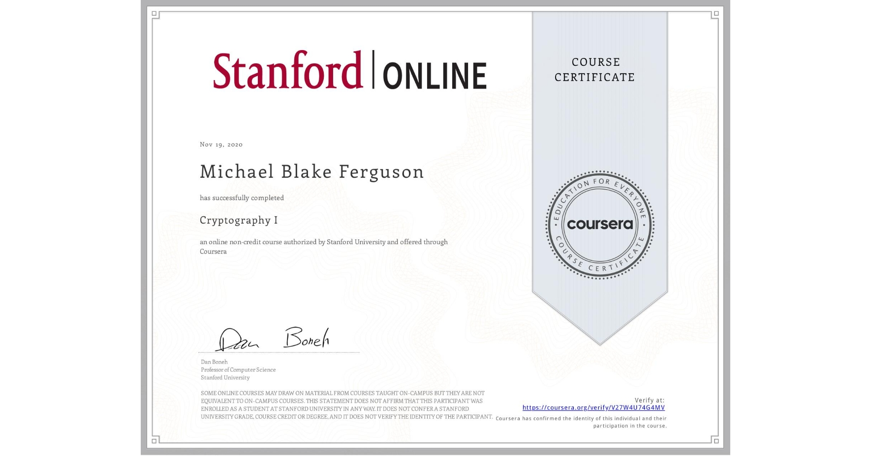 View certificate for Michael Blake Ferguson, Cryptography I, an online non-credit course authorized by Stanford University and offered through Coursera