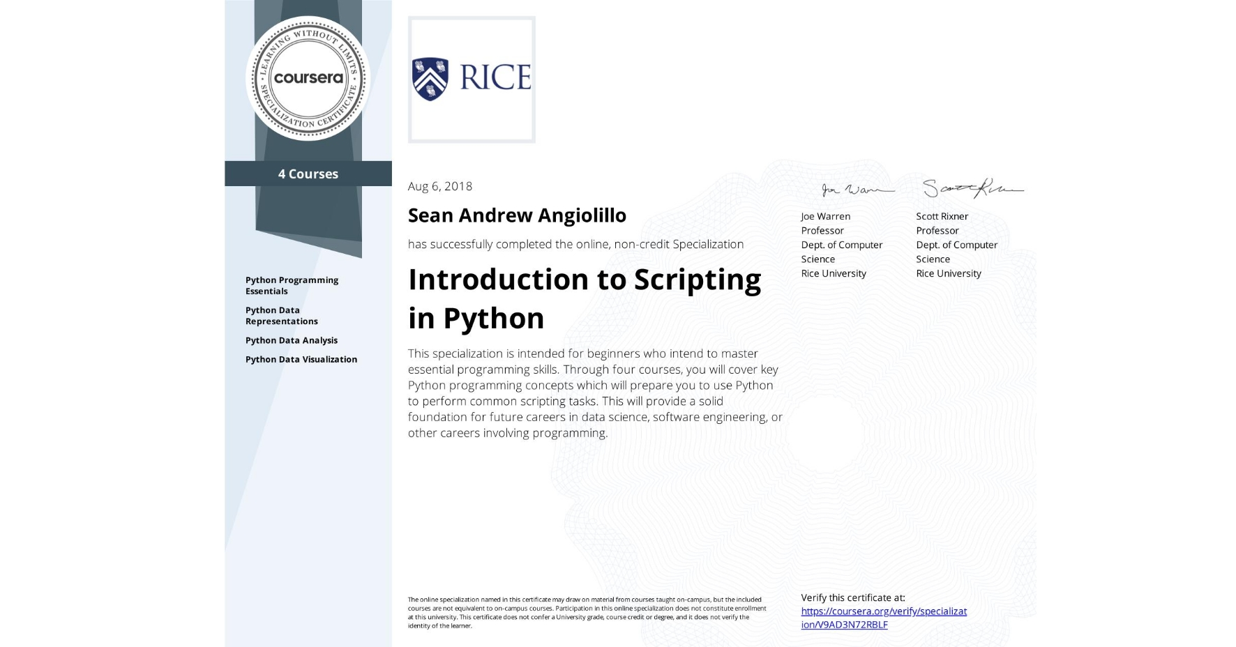 View certificate for Sean Andrew Angiolillo, Introduction to Scripting in Python, offered through Coursera. This specialization is intended for beginners who intend to master essential programming skills. Through four courses, you will cover key Python programming concepts which will prepare you to use Python to perform common scripting tasks. This will provide a solid foundation for future careers in data science, software engineering, or other careers involving programming.