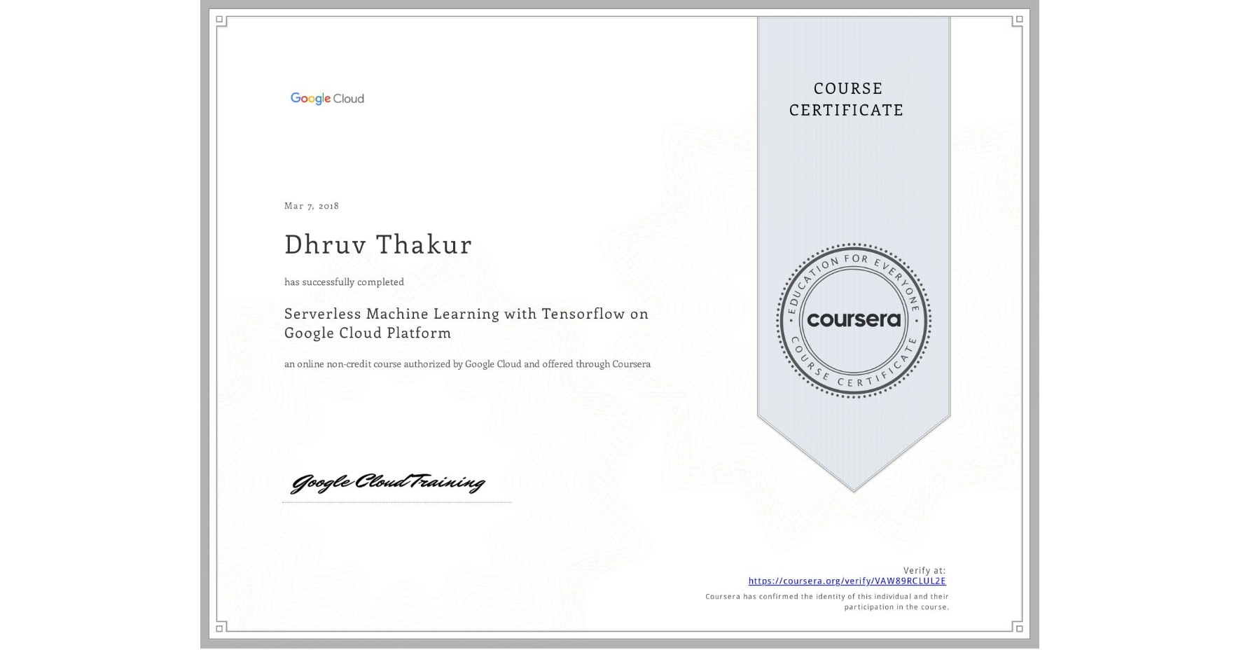 View certificate for Dhruv Thakur, Serverless Machine Learning with Tensorflow on Google Cloud Platform, an online non-credit course authorized by Google Cloud and offered through Coursera