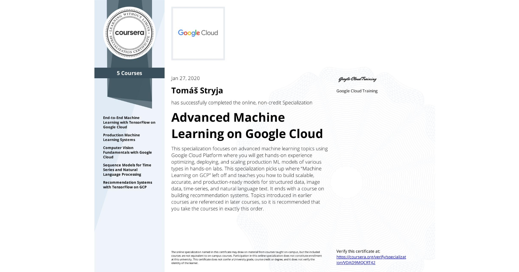 """View certificate for Tomáš Stryja, Advanced Machine Learning with TensorFlow on Google Cloud Platform, offered through Coursera. This specialization focuses on advanced machine learning topics using Google Cloud Platform where you will get hands-on experience optimizing, deploying, and scaling production ML models of various types in hands-on labs. This specialization picks up where """"Machine Learning on GCP"""" left off and teaches you how to build scalable, accurate, and production-ready models for structured data, image data, time-series, and natural language text. It ends with a course on building recommendation systems. Topics introduced in earlier courses are referenced in later courses, so it is recommended that you take the courses in exactly this order."""