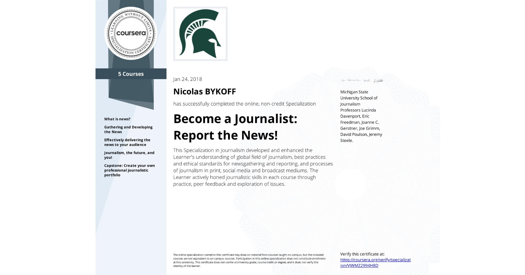View certificate for Nicolas BYKOFF, Become a Journalist: Report the News!, offered through Coursera. This Specialization in Journalism developed and enhanced the Learner's understanding of global field of journalism, best practices and ethical standards for newsgathering and reporting, and processes of journalism in print, social media and broadcast mediums. The Learner actively honed journalistic skills in each course through practice, peer feedback and exploration of issues.