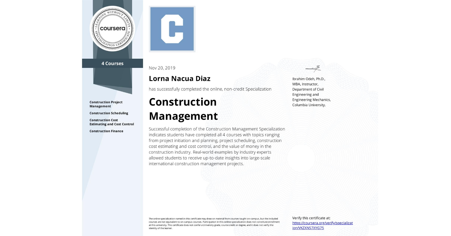 View certificate for Lorna Nacua Diaz, Construction Management, offered through Coursera. Successful completion of the Construction Management Specialization indicates students have completed all 4 courses with topics ranging from project initiation and planning, project scheduling, construction cost estimating and cost control, and the value of money in the construction industry.  Real-world examples by industry experts allowed students to receive up-to-date insights into large-scale international construction management projects.