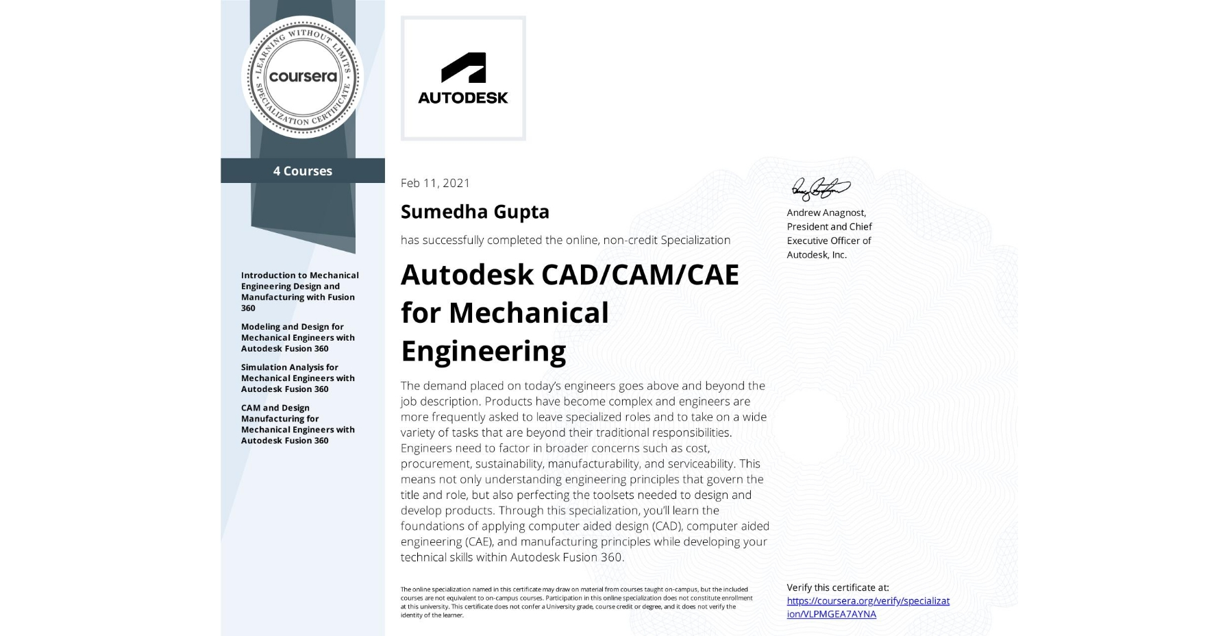 View certificate for Sumedha Gupta, Autodesk CAD/CAM/CAE for Mechanical Engineering, offered through Coursera. The demand placed on today's engineers goes above and beyond the job description. Products have become complex and engineers are more frequently asked to leave specialized roles and to take on a wide variety of tasks that are beyond their traditional responsibilities. Engineers need to factor in broader concerns such as cost, procurement, sustainability, manufacturability, and serviceability. This means not only understanding engineering principles that govern the title and role, but also perfecting the toolsets needed to design and develop products.  Through this specialization, you'll learn the foundations of applying computer aided design (CAD), computer aided engineering (CAE), and manufacturing principles while developing your technical skills within Autodesk Fusion 360.