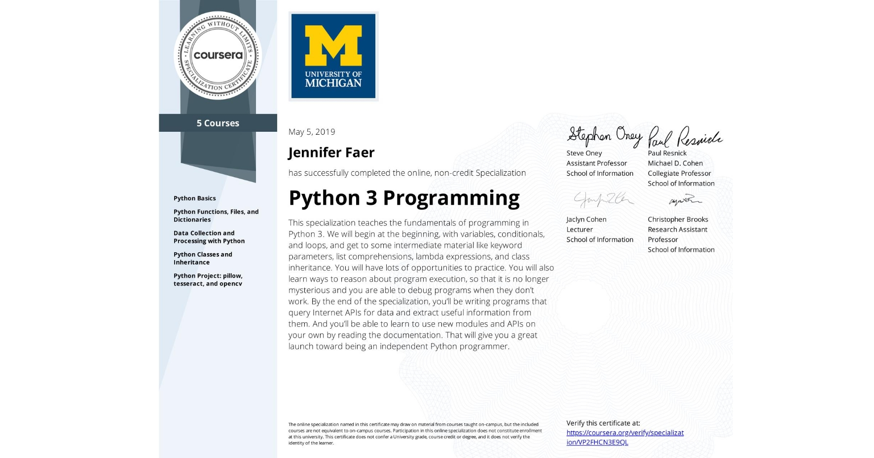 View certificate for Jennifer Faer, Python 3 Programming, offered through Coursera. This specialization teaches the fundamentals of programming in Python 3. We will begin at the beginning, with variables, conditionals, and loops, and get to some intermediate material like keyword parameters, list comprehensions, lambda expressions, and class inheritance.  You will have lots of opportunities to practice. You will also learn ways to reason about program execution, so that it is no longer mysterious and you are able to debug programs when they don't work.  By the end of the specialization, you'll be writing programs that query Internet APIs for data and extract useful information from them. And you'll be able to learn to use new modules and APIs on your own by reading the documentation. That will give you a great launch toward being an independent Python programmer.