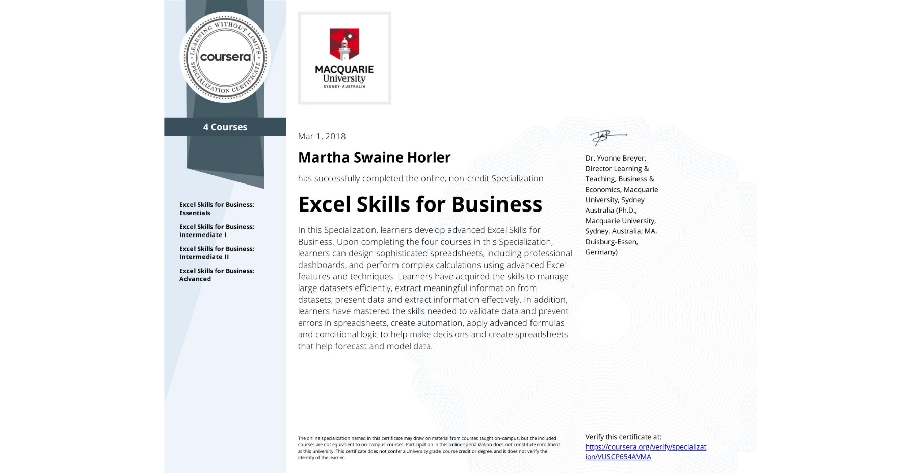 View certificate for Martha Swaine Horler, Excel Skills for Business, offered through Coursera. In this Specialization, learners develop advanced Excel Skills for Business.  Upon completing the four courses in this Specialization, learners can design sophisticated spreadsheets, including professional dashboards, and perform complex calculations using advanced Excel features and techniques. Learners have acquired the skills to manage large datasets efficiently, extract meaningful information from datasets, present data and extract information effectively. In addition, learners have mastered the skills needed to validate data and prevent errors in spreadsheets, create automation, apply advanced formulas and conditional logic to help make decisions and create spreadsheets that help forecast and model data.