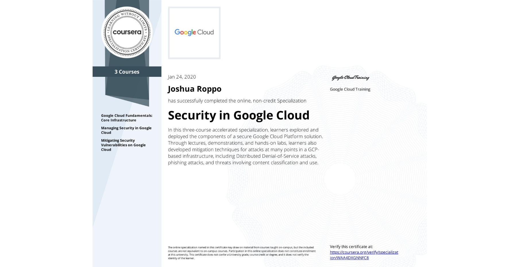 View certificate for Joshua Roppo, Security in Google Cloud Platform, offered through Coursera. In this three-course accelerated specialization, learners explored and deployed the components of a secure Google Cloud Platform solution. Through lectures, demonstrations, and hands-on labs, learners also developed mitigation techniques for attacks at many points in a GCP-based infrastructure, including Distributed Denial-of-Service attacks, phishing attacks, and threats involving content classification and use.