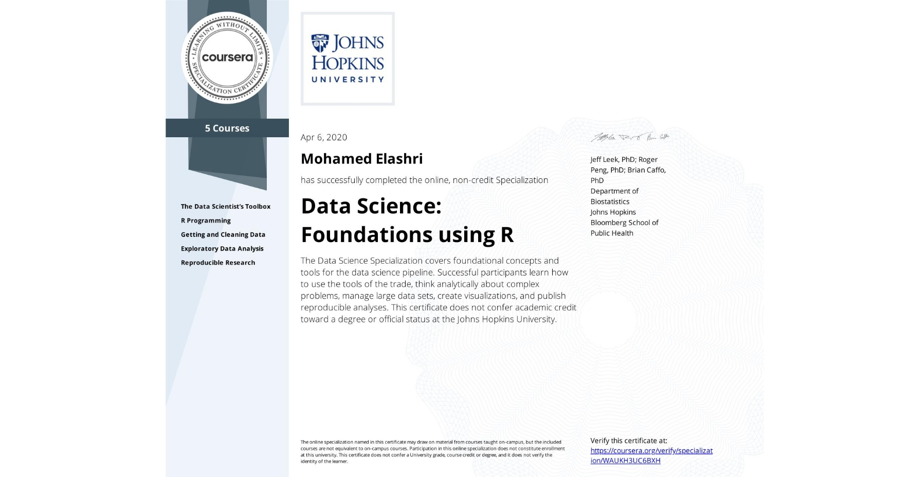 View certificate for Mohamed Elashri, Data Science: Foundations using R, offered through Coursera. The Data Science Specialization covers foundational concepts and tools for the data science pipeline. Successful participants learn how to use the tools of the trade, think analytically about complex problems, manage large data sets, create visualizations, and publish reproducible analyses.    This certificate does not confer academic credit toward a degree or official status at the Johns Hopkins University.