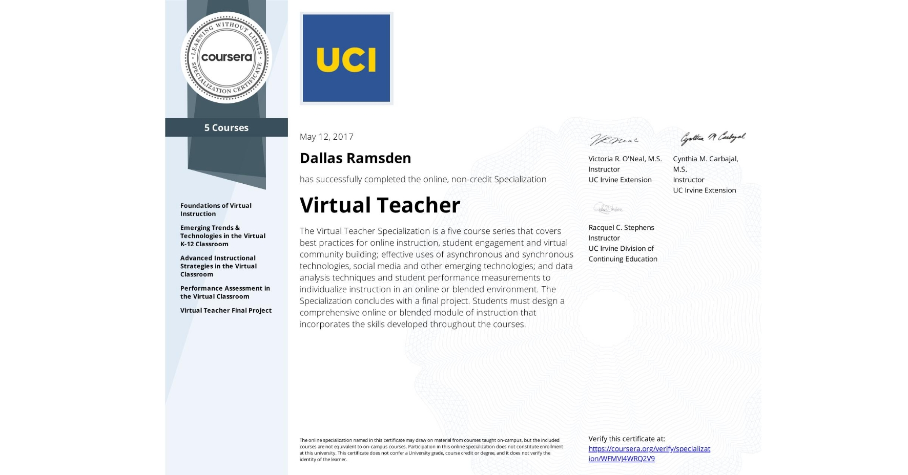 View certificate for Dallas Ramsden, Virtual Teacher, offered through Coursera. The Virtual Teacher Specialization is a five course series that covers best practices for online instruction, student engagement and virtual community building; effective uses of asynchronous and synchronous technologies, social media and other emerging technologies; and data analysis techniques and student performance measurements to individualize instruction in an online or blended environment. The Specialization concludes with a final project. Students must design a comprehensive online or blended module of instruction that incorporates the skills developed throughout the courses.