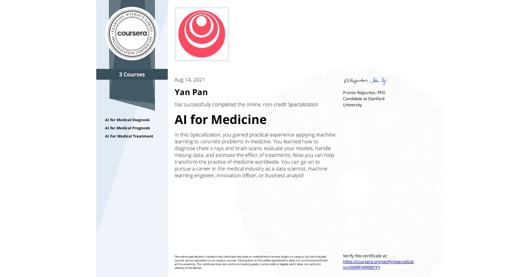 View certificate for Yan Pan, AI for Medicine, offered through Coursera. In this Specialization, you gained practical experience applying machine learning to concrete problems in medicine. You learned how to diagnose chest x-rays and brain scans, evaluate your models, handle missing data, and estimate the effect of treatments.   Now you can help transform the practice of medicine worldwide. You can go on to pursue a career in the medical industry as a data scientist, machine learning engineer, innovation officer, or business analyst!