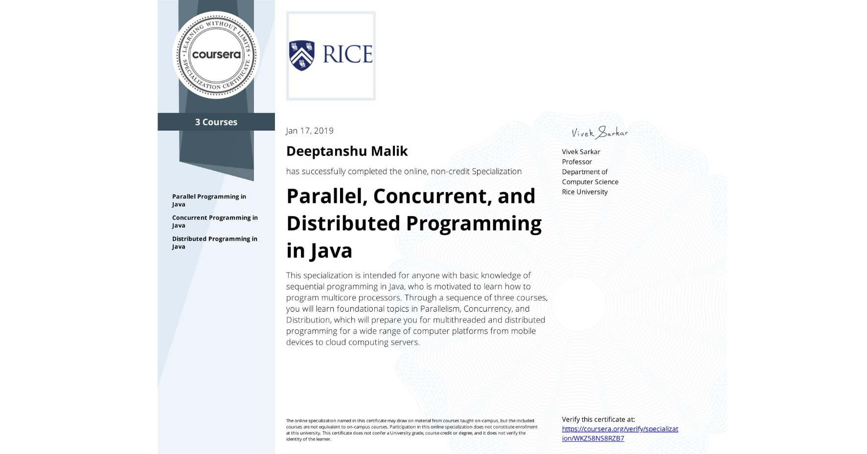 View certificate for Deeptanshu Malik, Parallel, Concurrent, and Distributed Programming in Java, offered through Coursera. This specialization is intended for anyone with basic knowledge of sequential programming in Java, who is motivated to learn how to program multicore processors. Through a sequence of three courses, you will learn foundational topics in Parallelism, Concurrency, and Distribution, which will prepare you for multithreaded and distributed programming for a wide range of computer platforms from mobile devices to cloud computing servers.