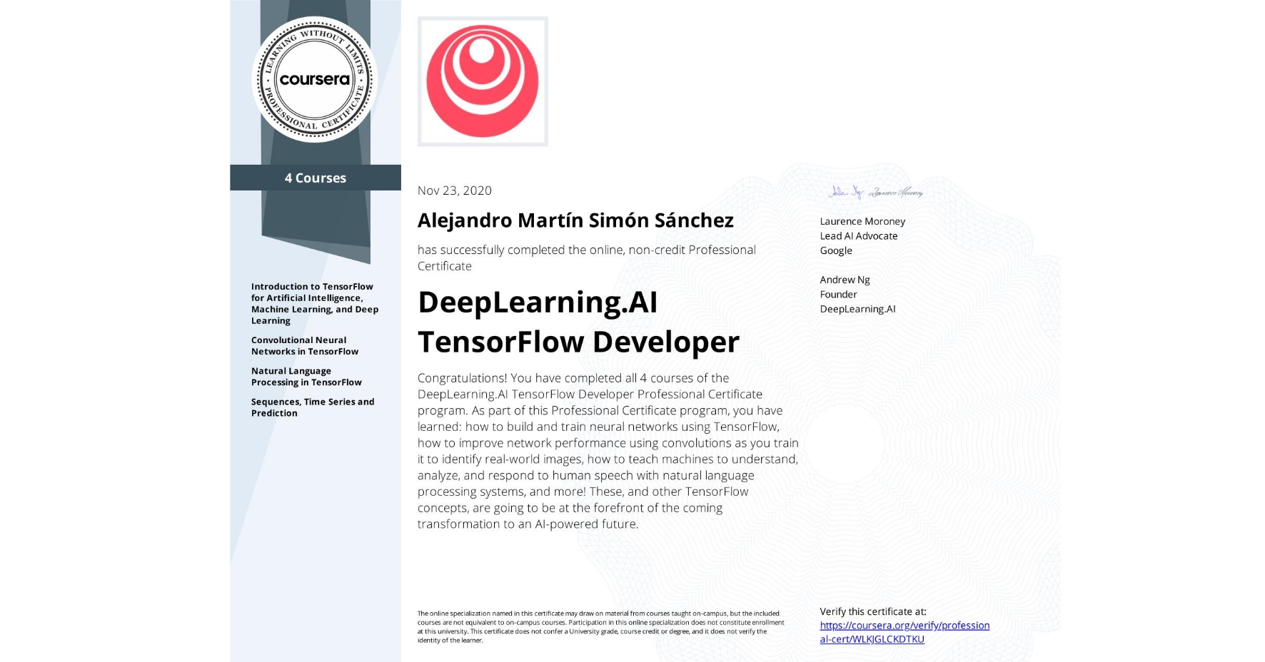 View certificate for Alejandro Martín  Simón Sánchez, DeepLearning.AI TensorFlow Developer, offered through Coursera. Congratulations! You have completed all 4 courses of the DeepLearning.AI TensorFlow Developer Professional Certificate program.   As part of this Professional Certificate program, you have learned: how to build and train neural networks using TensorFlow, how to improve network performance using convolutions as you train it to identify real-world images, how to teach machines to understand, analyze, and respond to human speech with natural language processing systems, and more!  These, and other TensorFlow concepts, are going to be at the forefront of the coming transformation to an AI-powered future.